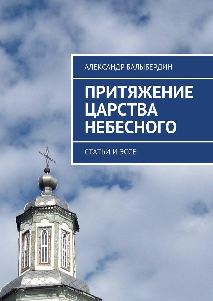 Александр Геннадьевич Балыбердин Притяжение Царства Небесного. Статьи иэссе цены онлайн