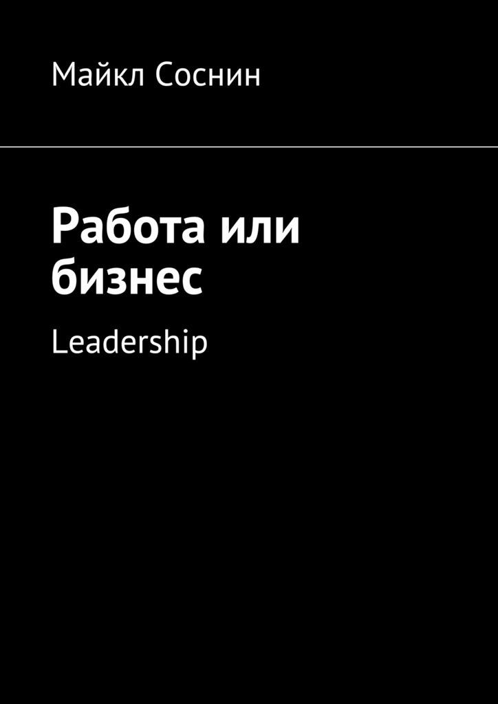 Майкл Соснин Работа или бизнес. Leadership майкл соснин работа или бизнес global thinking