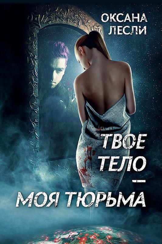 Оксана Лесли Твое тело – моя тюрьма оксана лесли твое тело – моя тюрьма