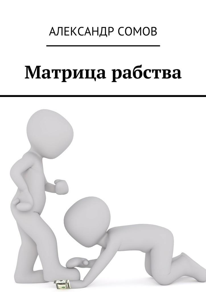 Александр Сомов Матрица рабства александр ходус книга перевоплощений кем вы были в прошлой жизни