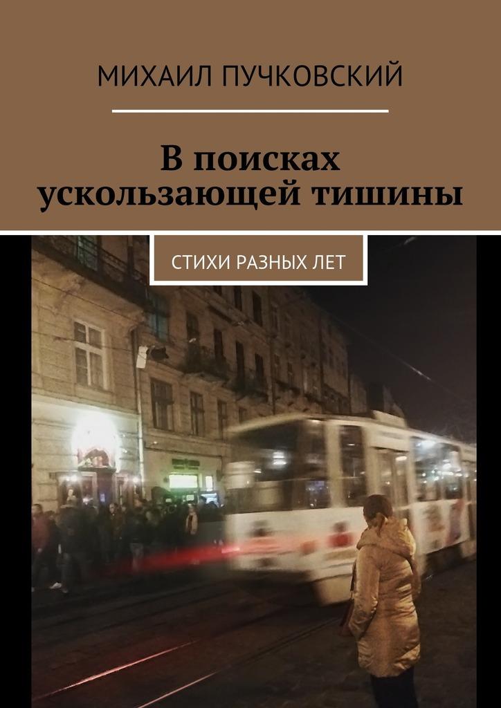 Михаил Пучковский Впоисках ускользающей тишины. Стихи разныхлет