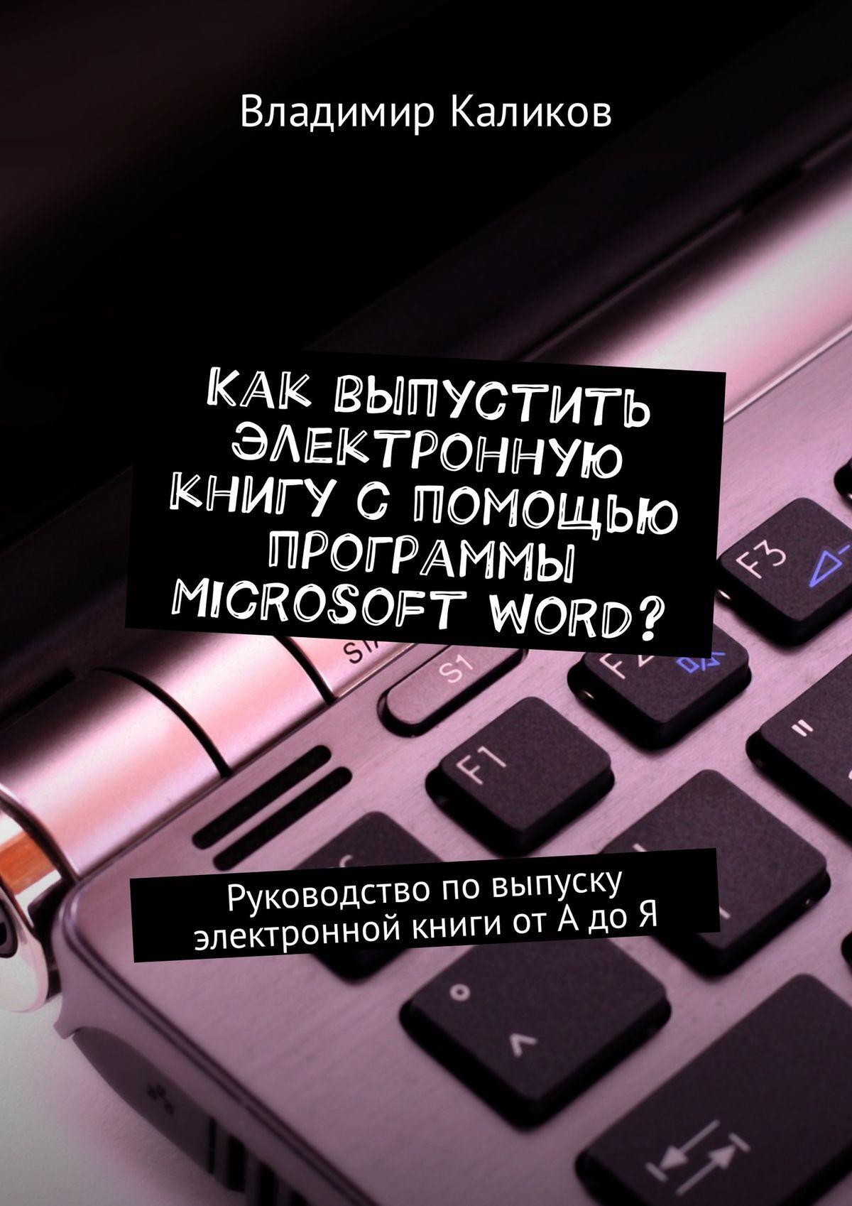 Владимир Каликов Как выпустить электронную книгу с помощью программы Microsoft Word? Руководство повыпуску электронной книги отАдоЯ