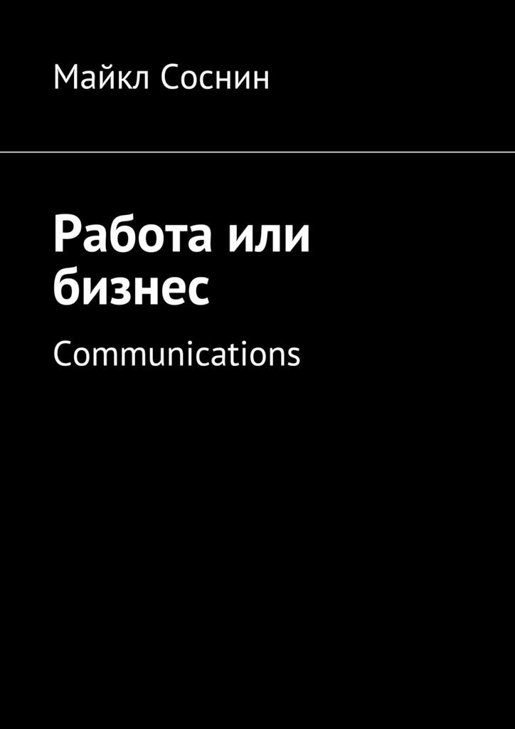 Майкл Соснин Работа или бизнес. Communications майкл соснин работа или бизнес global thinking