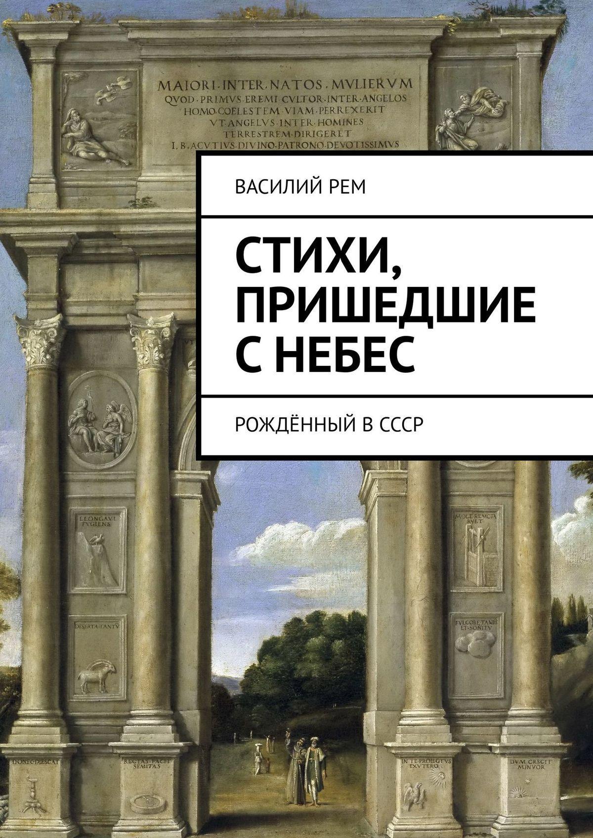 Василий Рем Стихи, пришедшие сНебес. Рождённый вСССР василий рем стихи которым нет конца рождённый вссср
