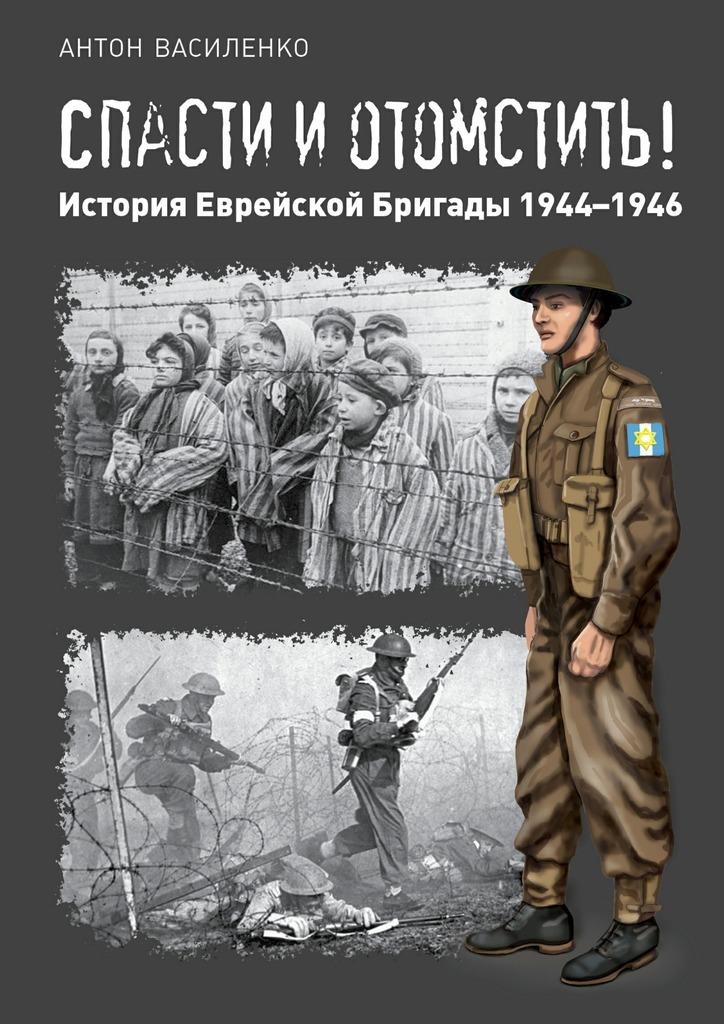 Антон Василенко Спасти иотомстить! История Еврейской Бригады 1944—