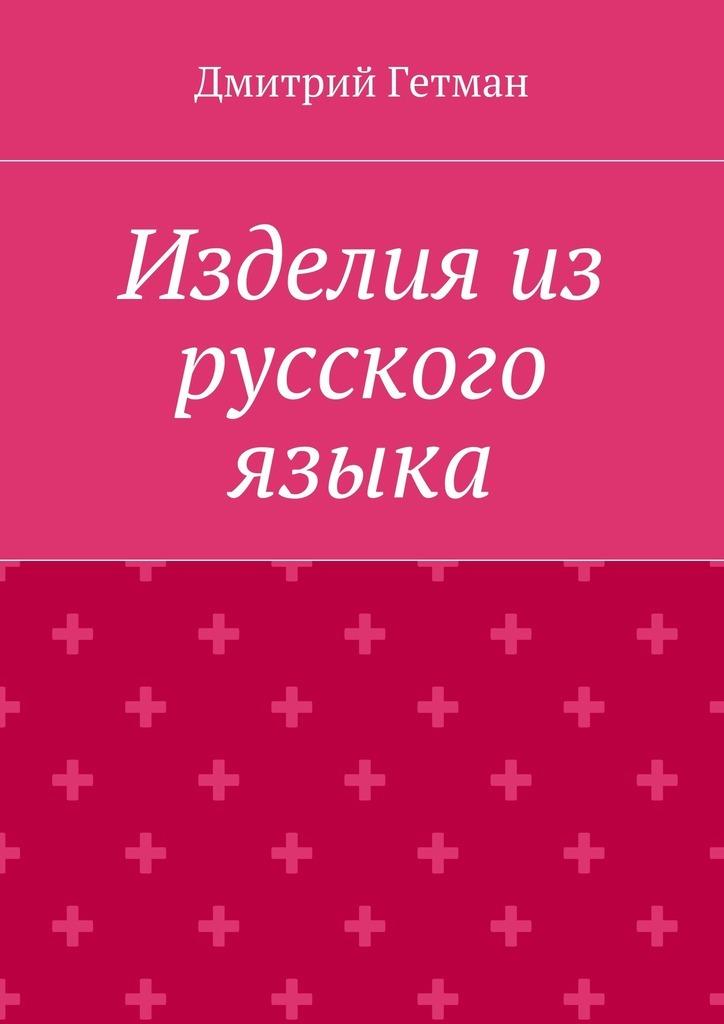 Дмитрий Владимирович Гетман Изделия из русского языка владимир гетман здоровье для жизни