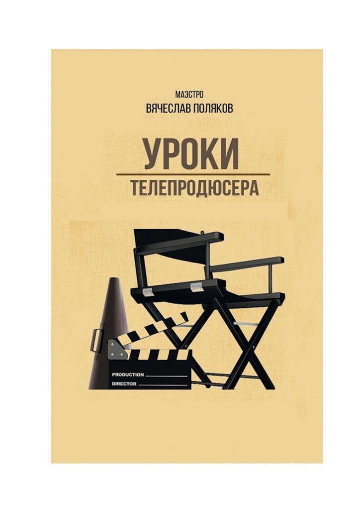 Вячеслав Петрович Поляков Уроки телепродюсера. Все оболигархах, футболе исексе