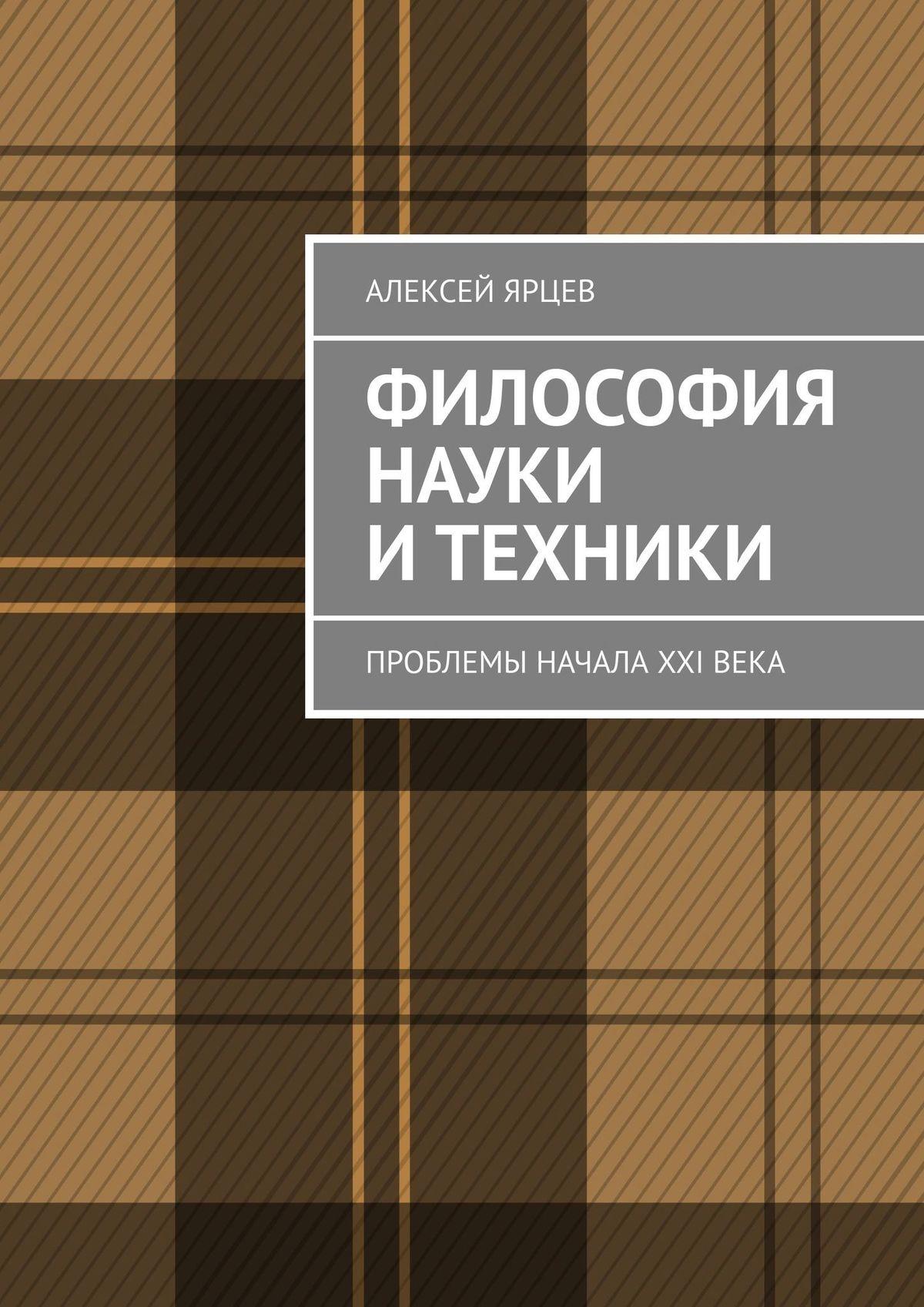 Алексей Ярцев Философия науки и техники. Проблемы начала XXIвека философия науки