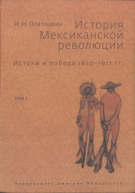 Николай Платошкин История Мексиканской революции. Истоки и победа. 1810–1917 гг. Том I