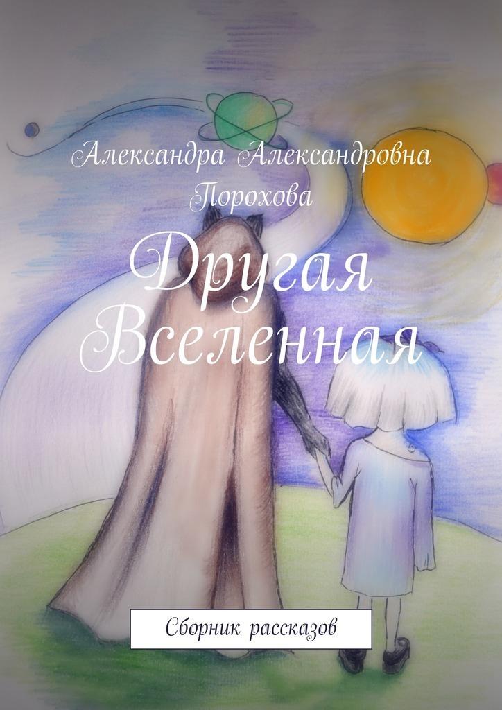 цена на Александра Александровна Порохова Другая Вселенная. Сборник рассказов