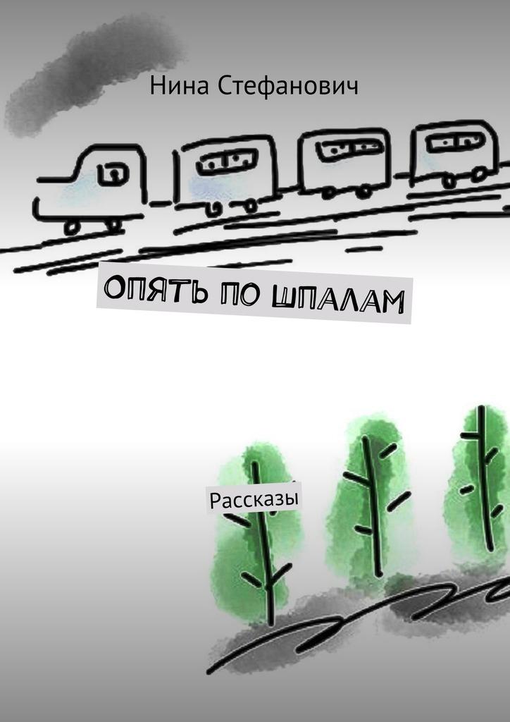 Нина Стефанович Опять пошпалам. Рассказы хорошо себя веду