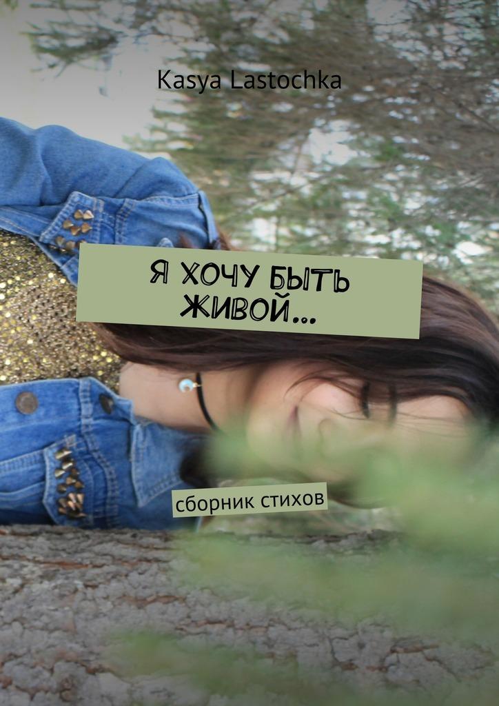 Kasya Lastochka Я хочу быть живой… Сборник стихов