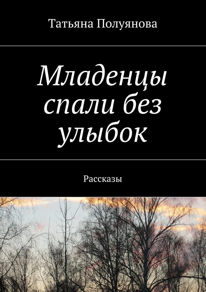 Татьяна Полуянова Младенцы спали без улыбок. Рассказы
