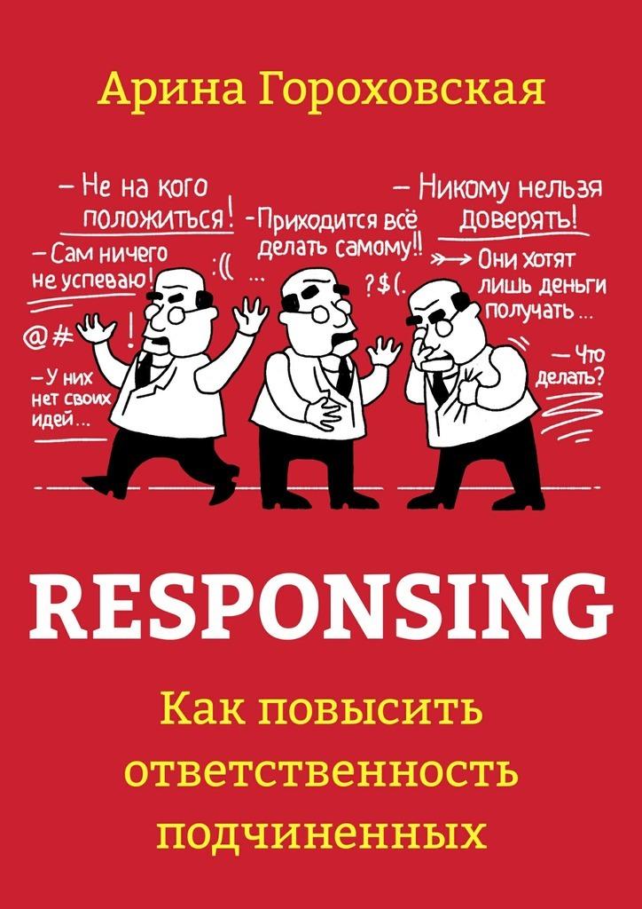 Арина Гороховская Responsing. Как повысить ответственность подчиненных