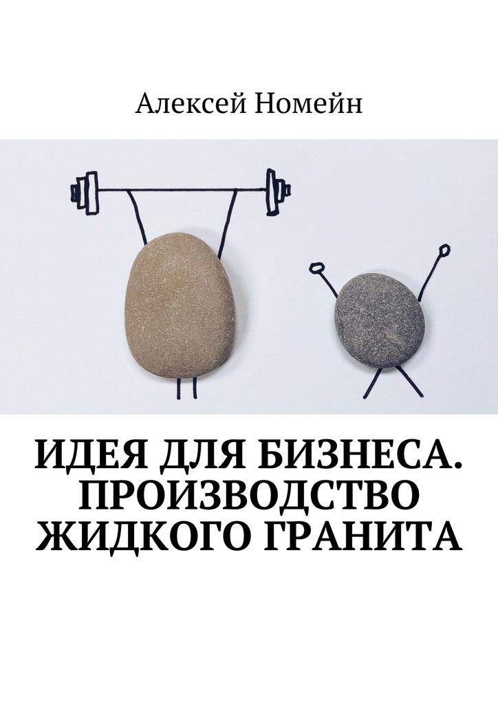 Алексей Номейн Идея для бизнеса. Производство жидкого гранита алексей номейн идеи для бизнеса в
