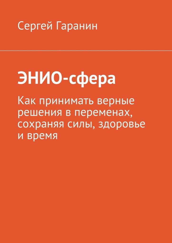 Сергей Вячеславович Гаранин ЭНИО-сфера. Как принимать верные решения в переменах, сохраняя силы, здоровье и время