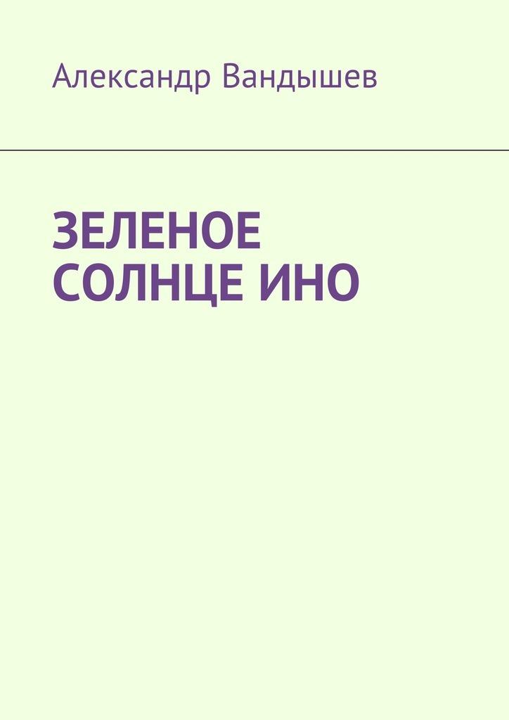 Александр Вандышев Зеленое солнце Ино александр федорович тебеньков сны во