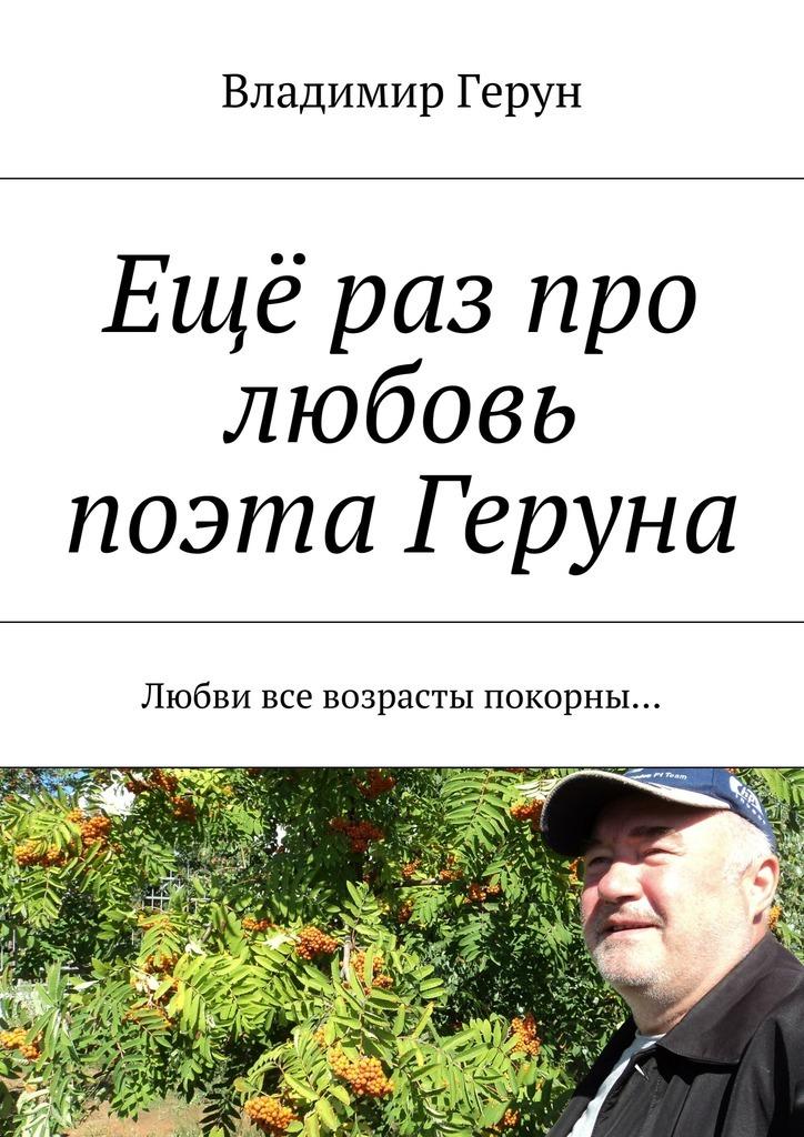 цены Владимир Герун Ещё раз про любовь поэта Геруна. Любви все возрасты покорны…