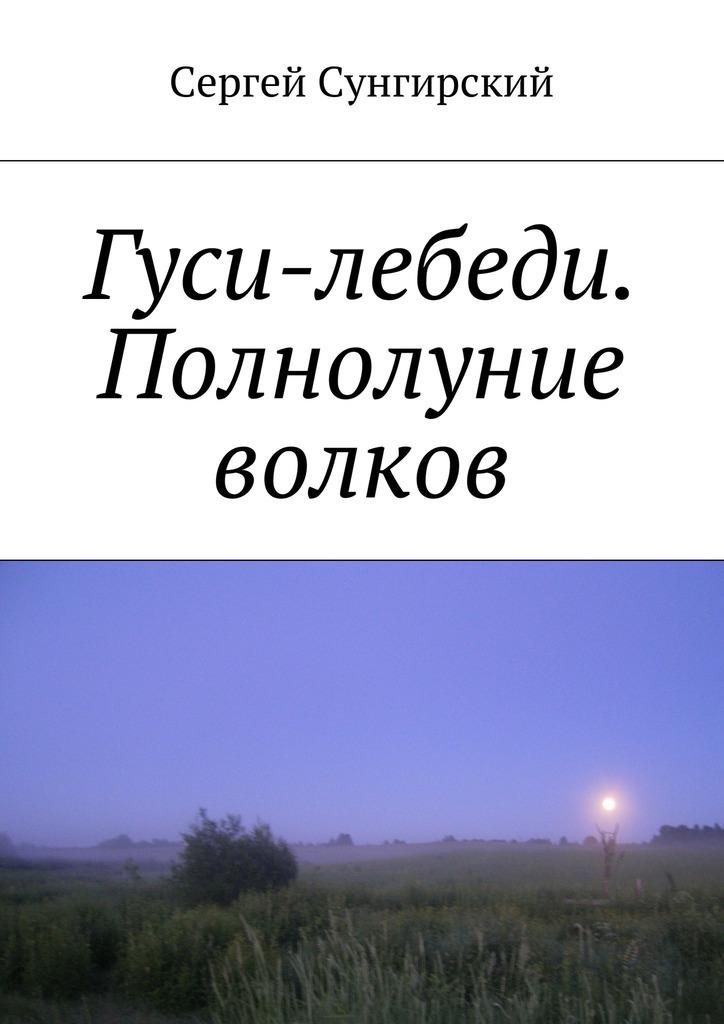 Сергей Вячеславович Сунгирский Гуси-лебеди. Полнолуние волков сергей зверев на собак волков не зови