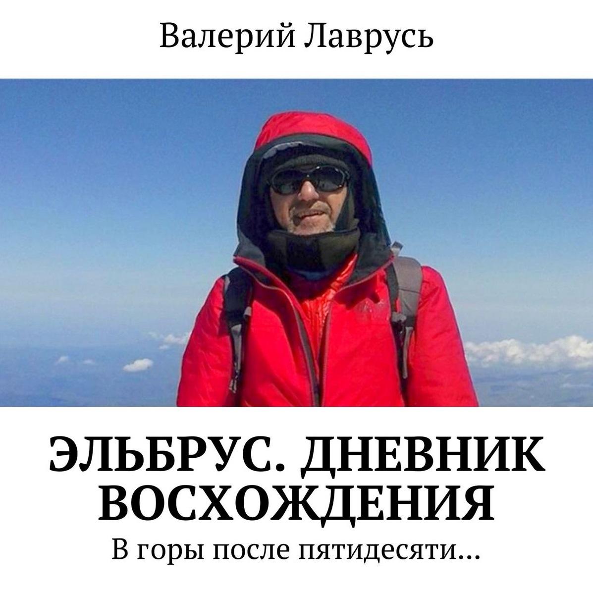 Валерий Лаврусь Эльбрус. Дневник восхождения. В горы после пятидесяти… альвера албул 28 июля