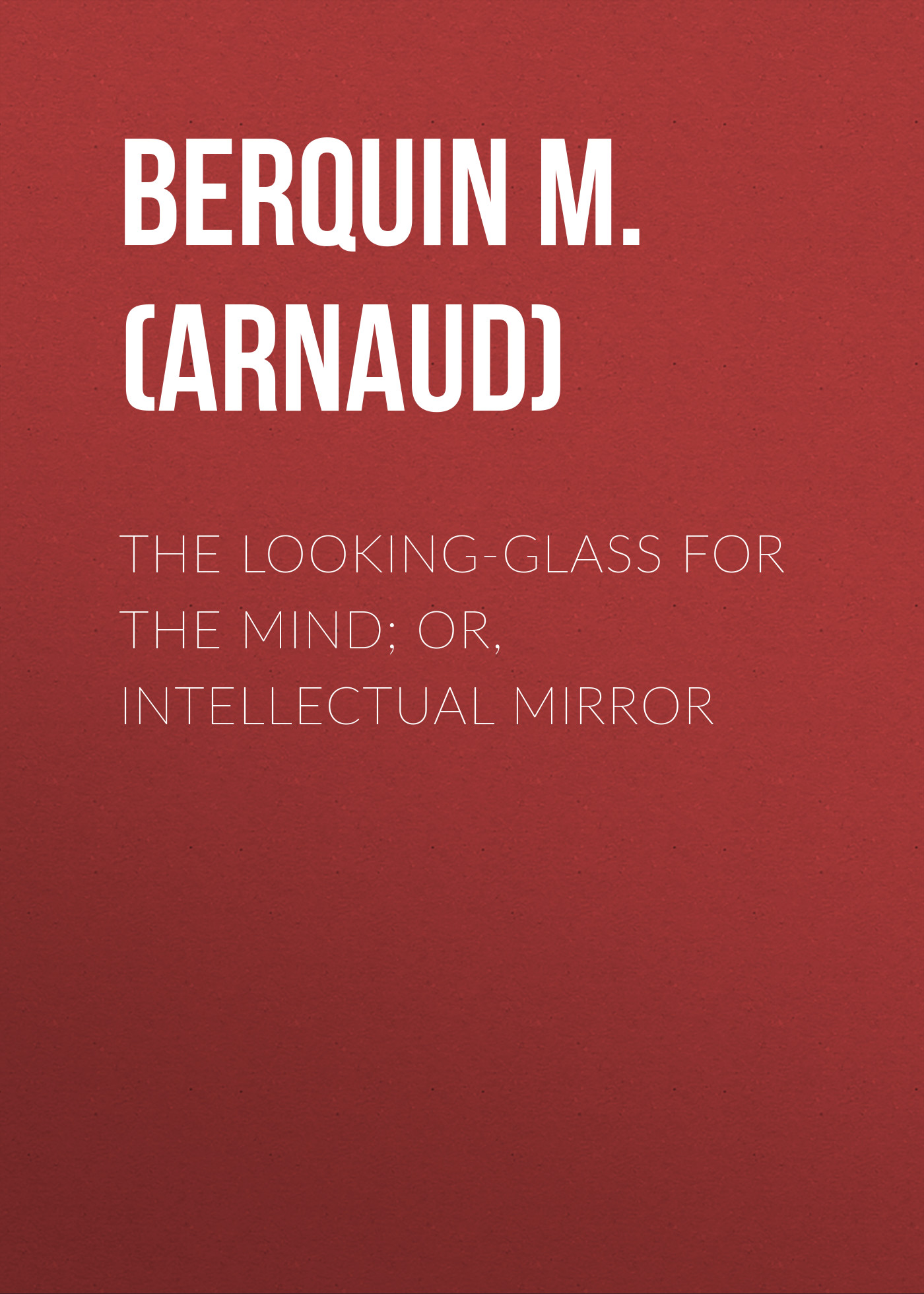 Berquin M. (Arnaud) The Looking-Glass for the Mind; or, Intellectual Mirror arnaud bernard the gospels