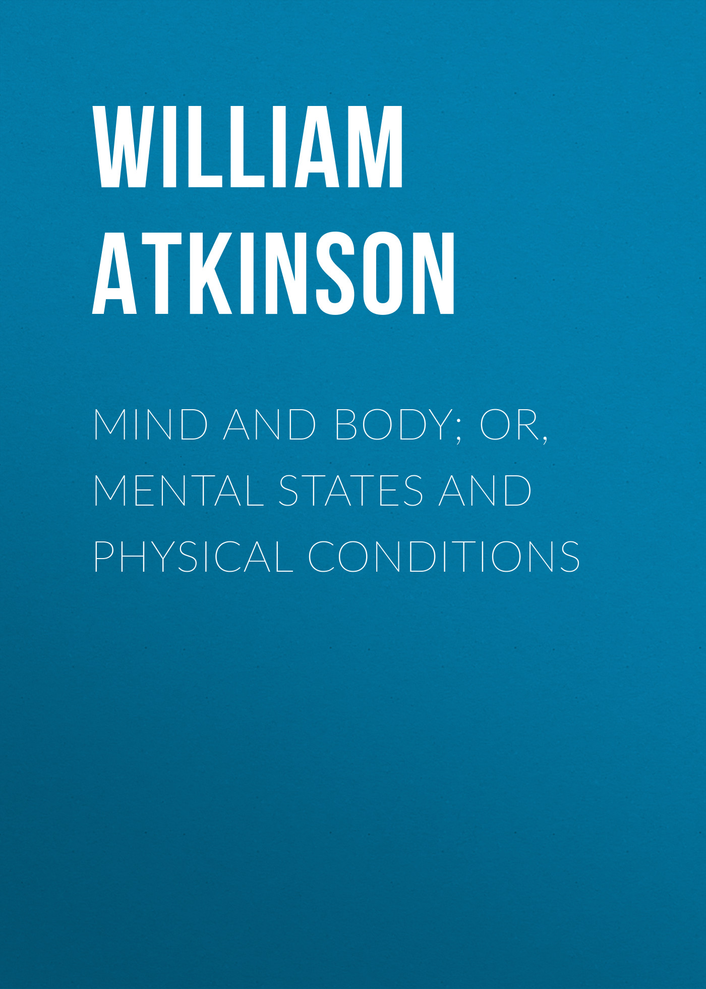 Atkinson William Walker Mind and Body; or, Mental States and Physical Conditions william walker atkinson telepathy its theory facts and proof