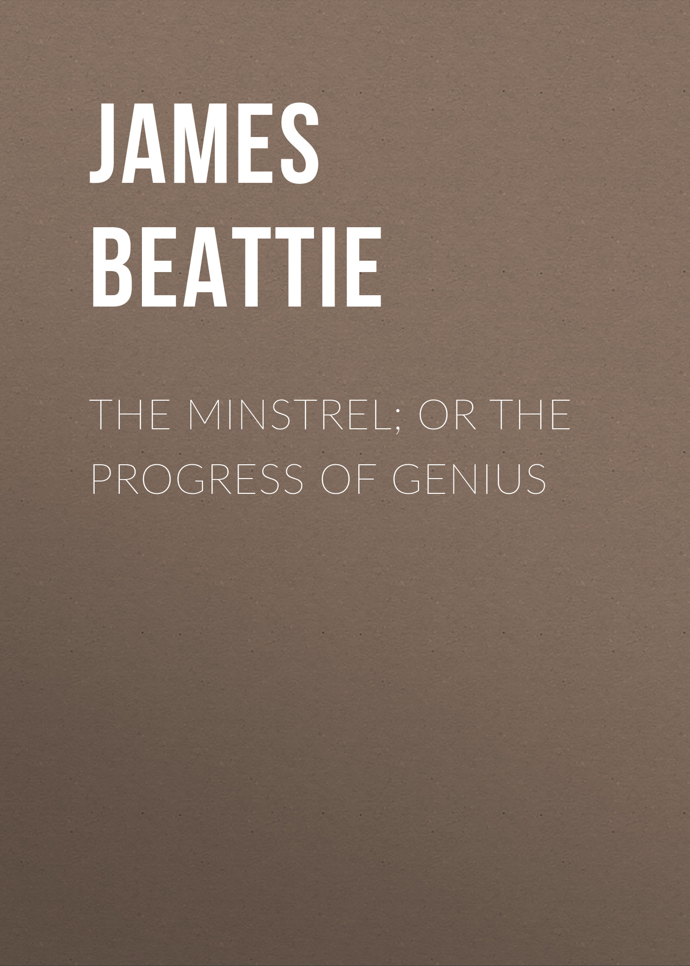 James Beattie The Minstrel; or the Progress of Genius james beattie the poetical works of james beattie
