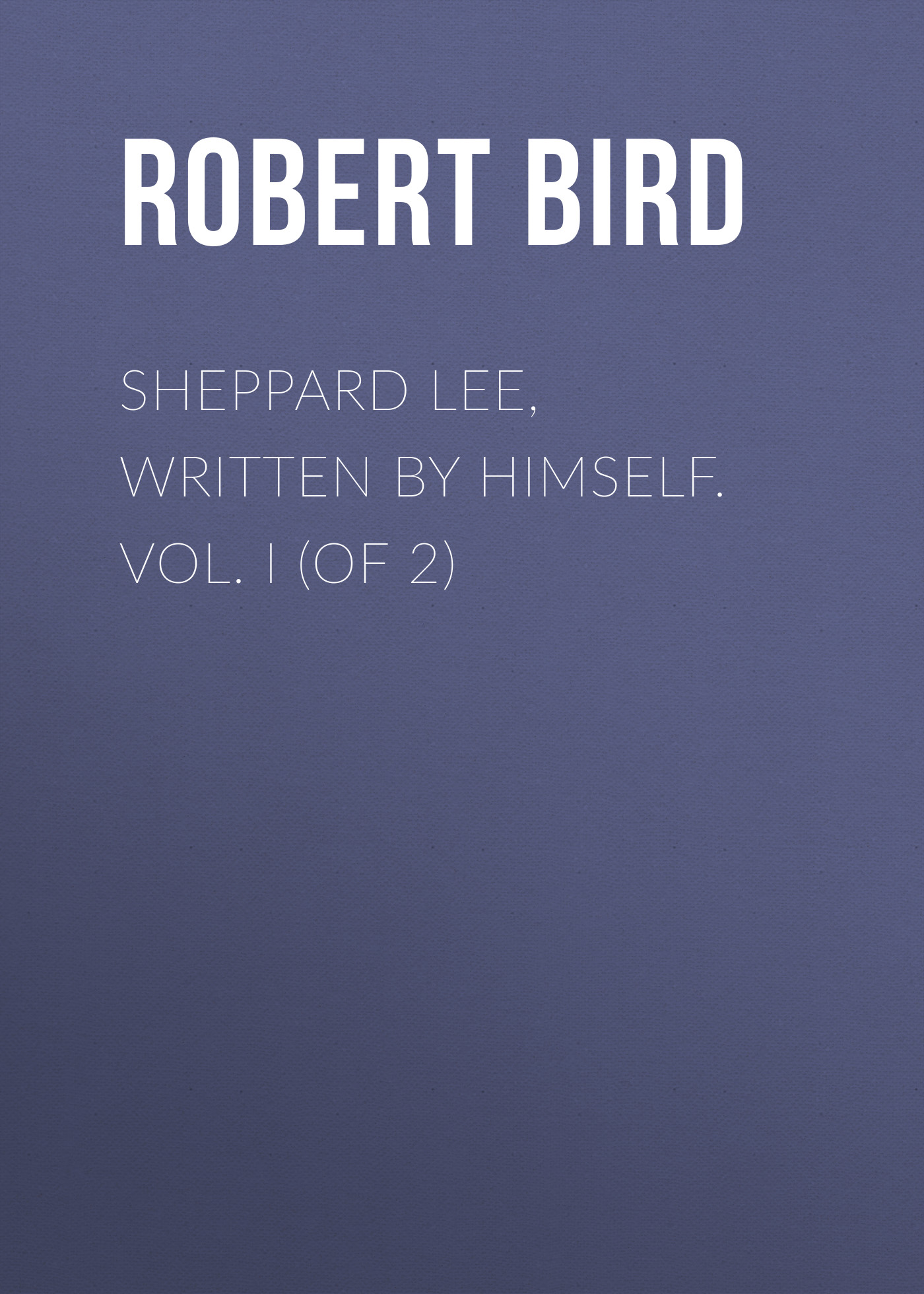 Bird Robert Montgomery Sheppard Lee, Written by Himself. Vol. I (of 2) цена в Москве и Питере