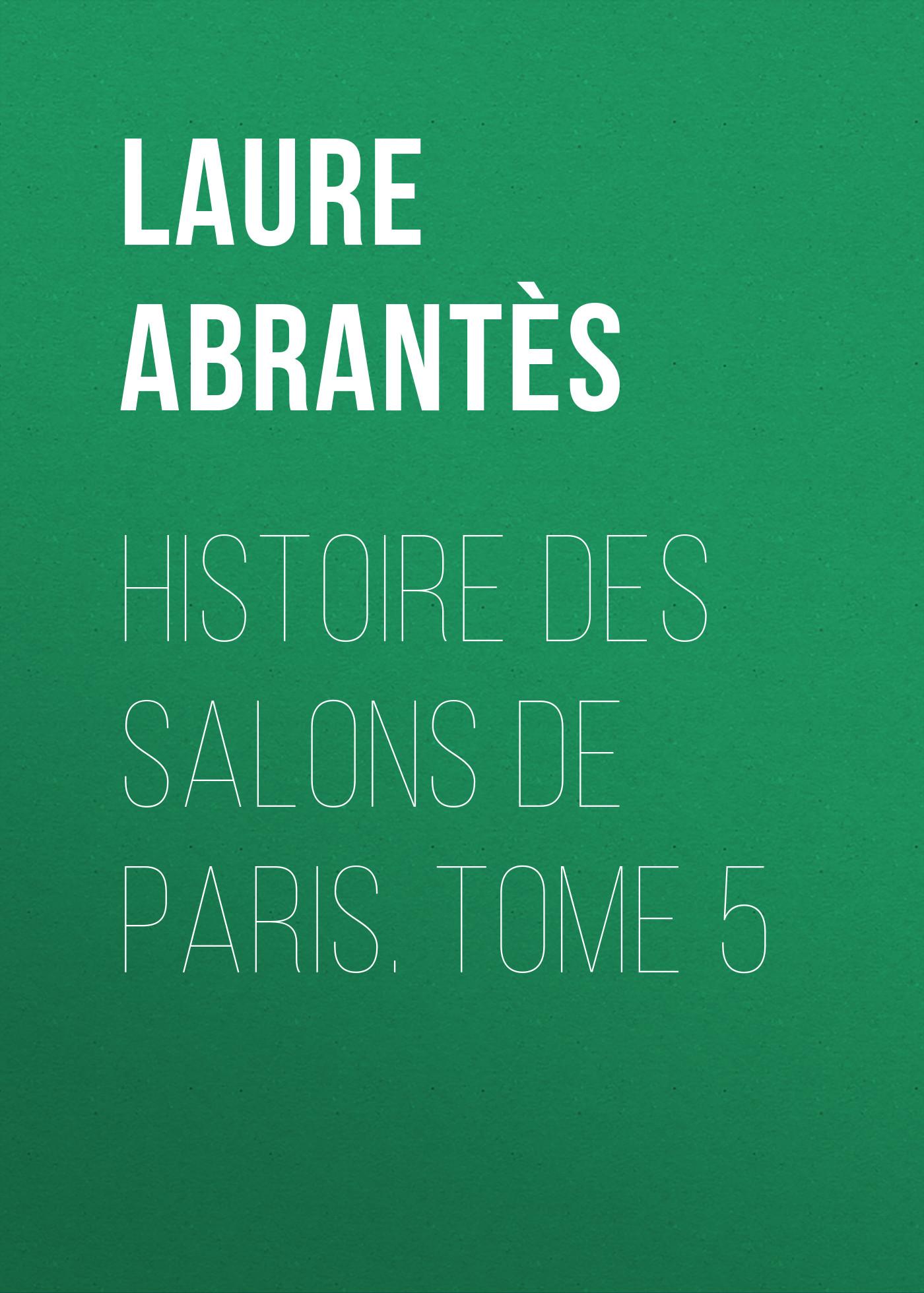 Abrantès Laure Junot duchesse d' Histoire des salons de Paris. Tome 5 laure conan angeline de montbrun