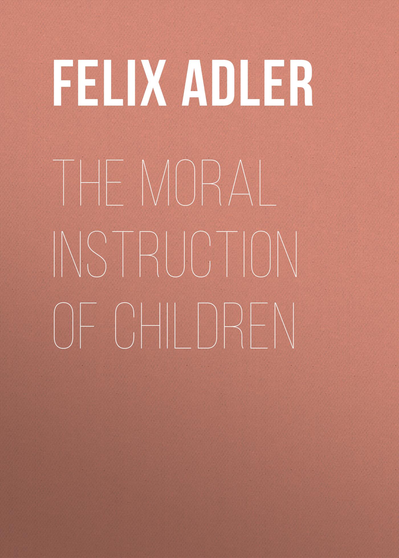 Felix Adler The Moral Instruction of Children open moral communities