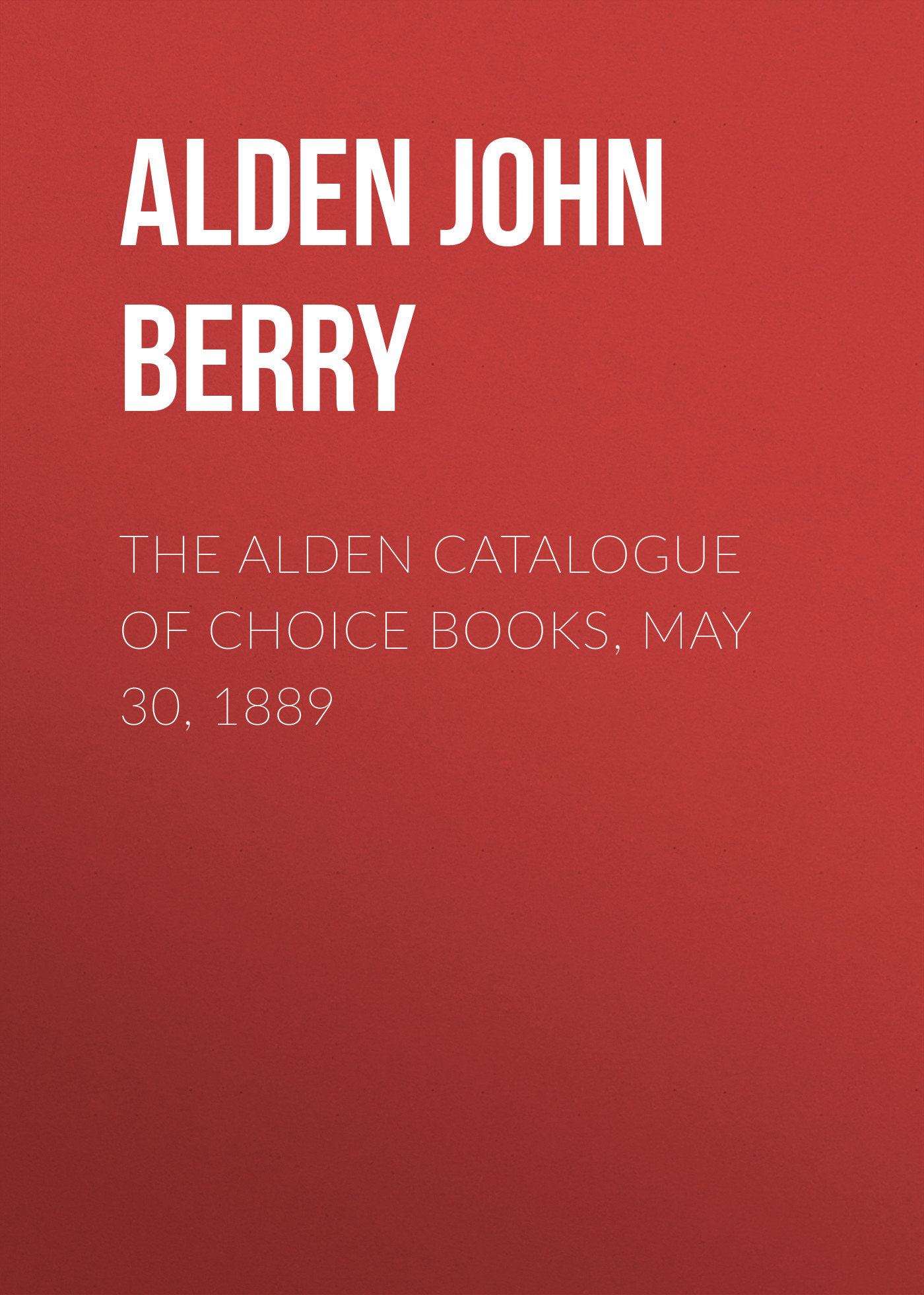Alden John Berry The Alden Catalogue of Choice Books, May 30, 1889