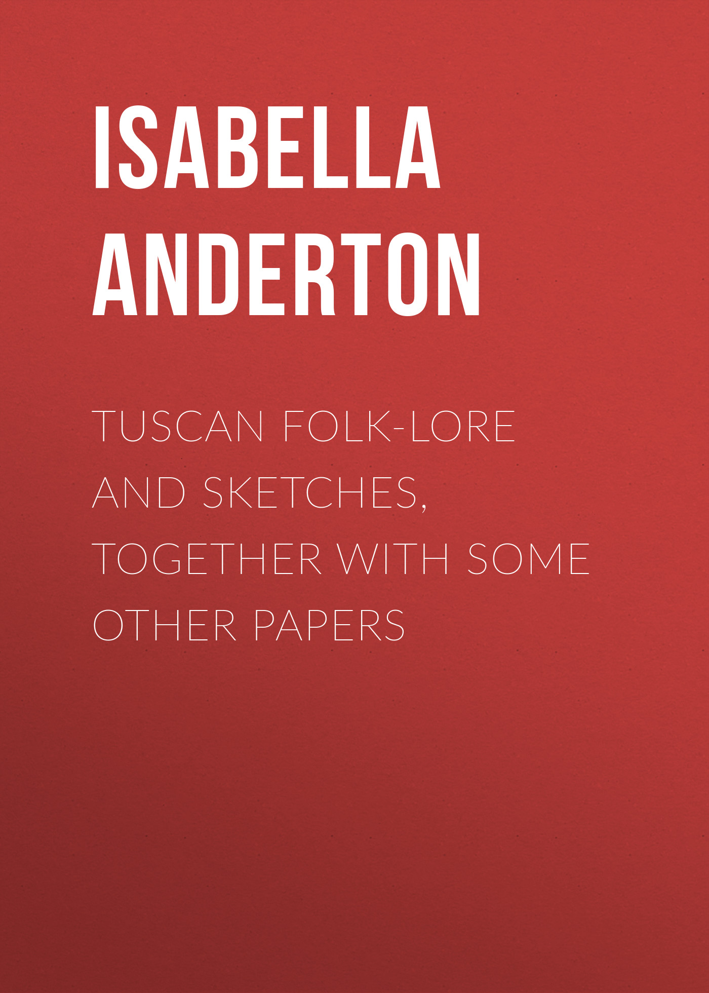 Anderton Isabella M. Tuscan folk-lore and sketches, together with some other papers sketches in lavender blue and green