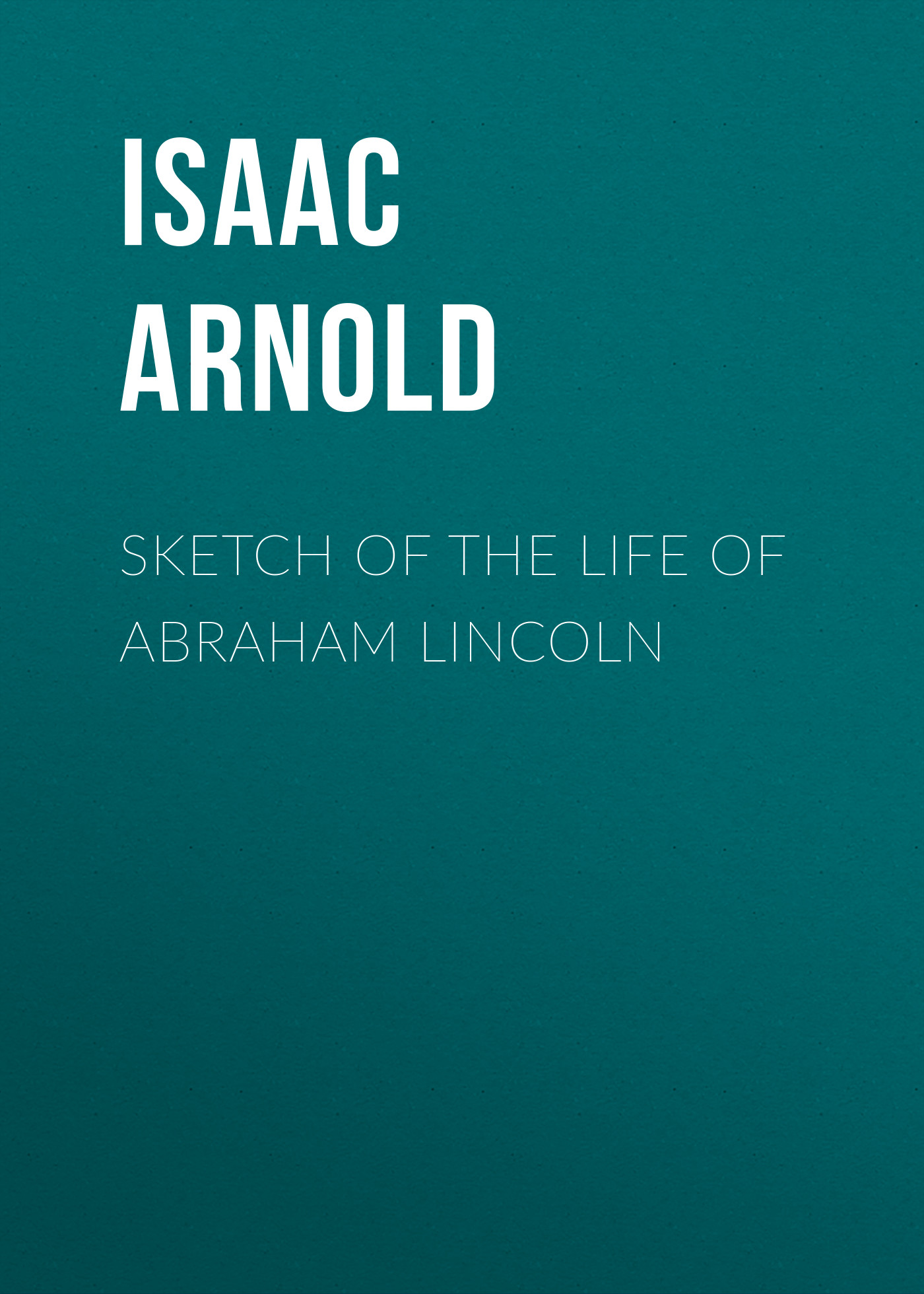 Arnold Isaac N. Sketch of the life of Abraham Lincoln