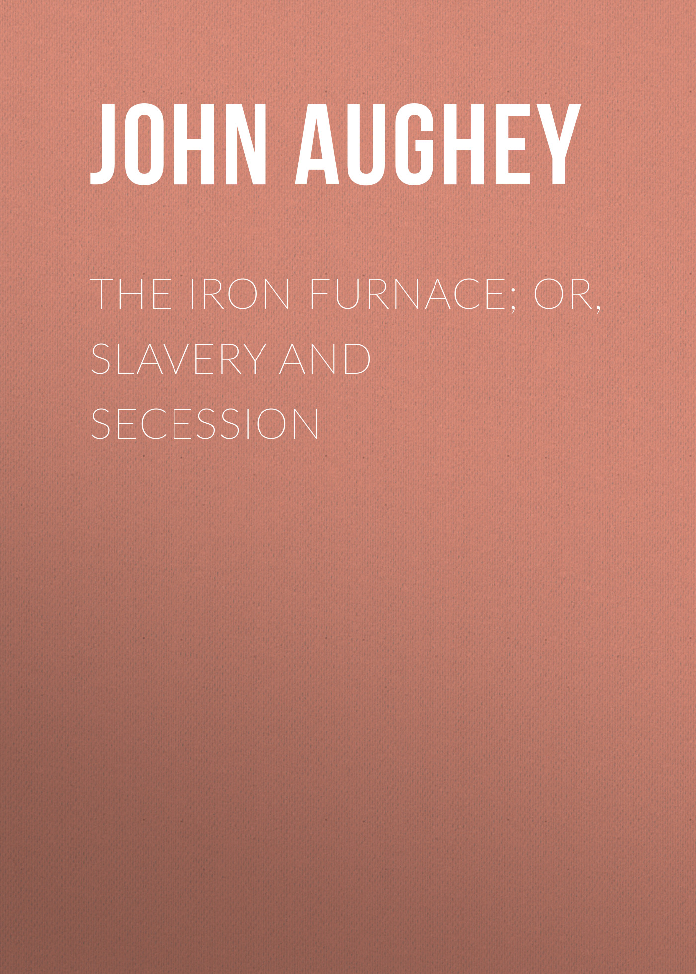 Aughey John Hill The Iron Furnace; or, Slavery and Secession