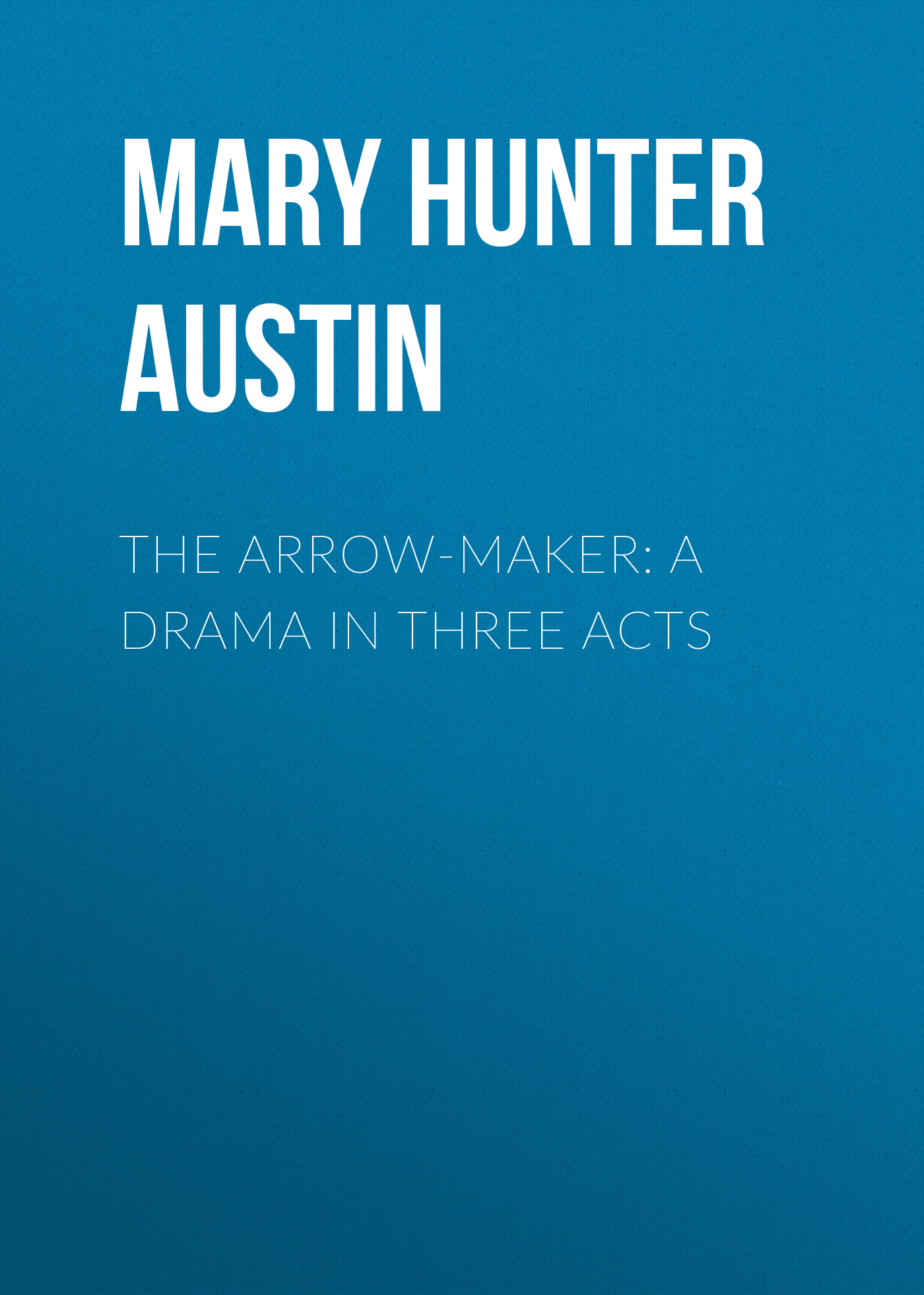 Mary Hunter Austin The Arrow-Maker: A Drama in Three Acts все цены