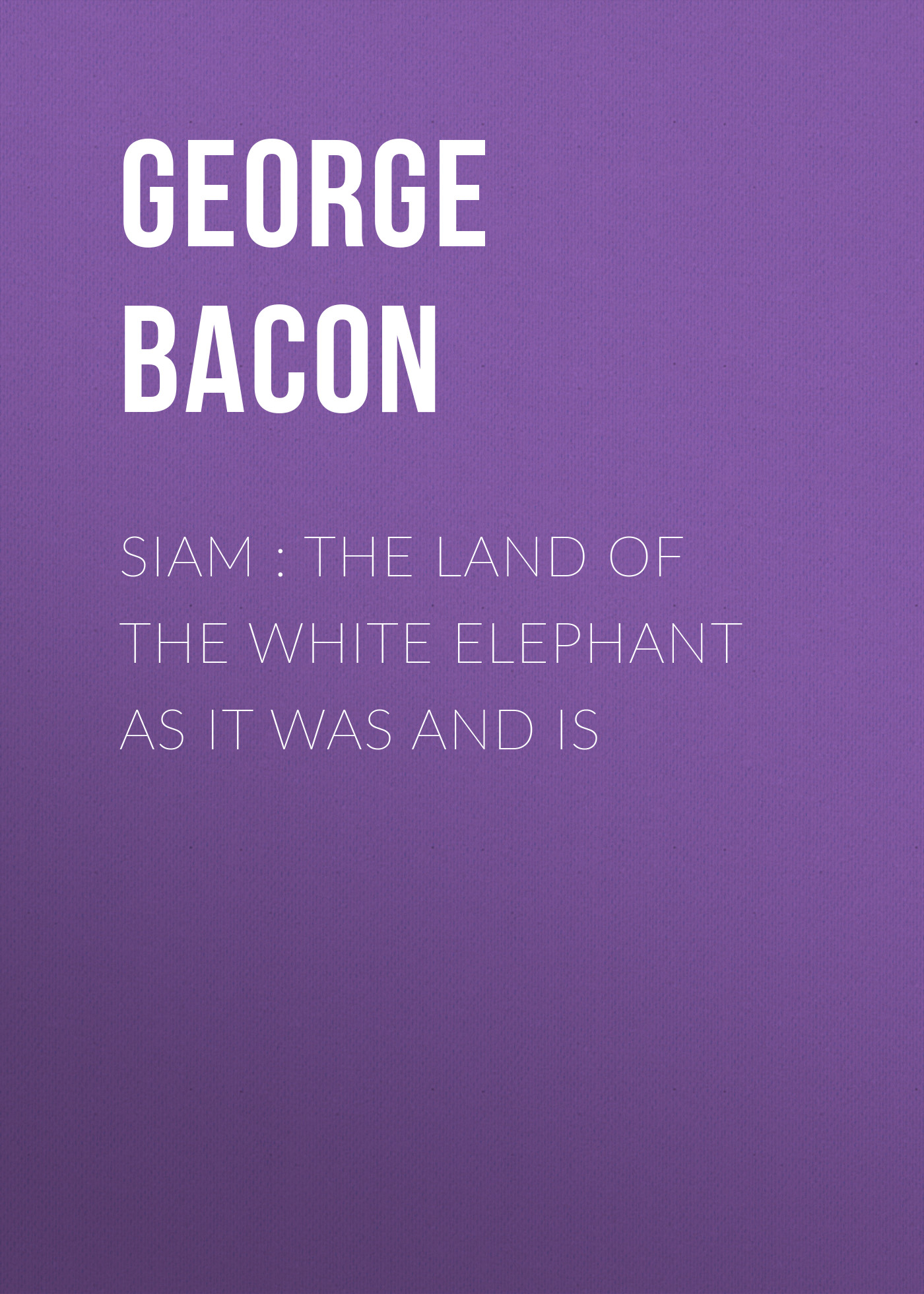 Bacon George Blagden Siam : The Land of the White Elephant as It Was and Is as it is hamburg