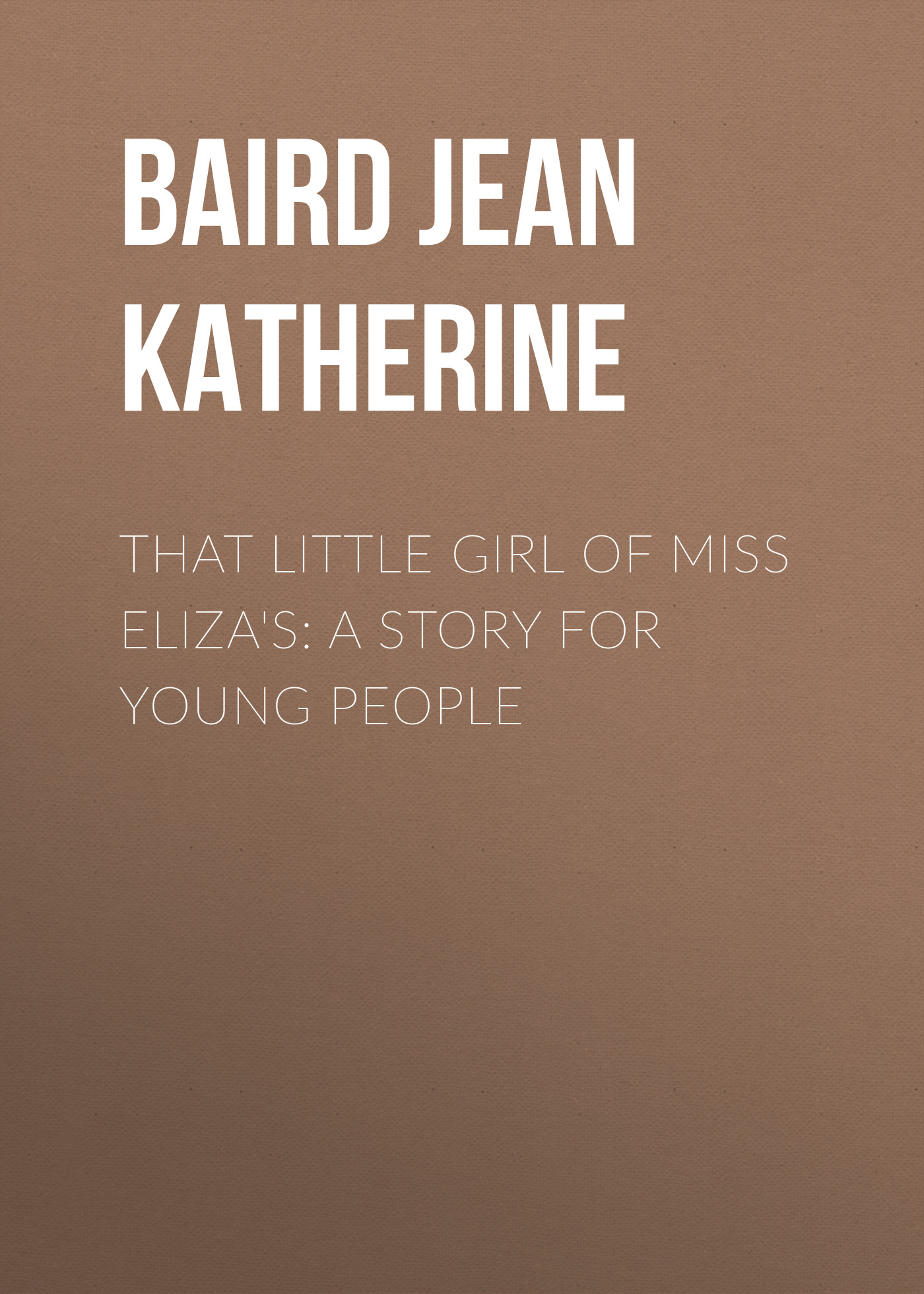 Baird Jean Katherine That Little Girl of Miss Eliza's A Story for Young People