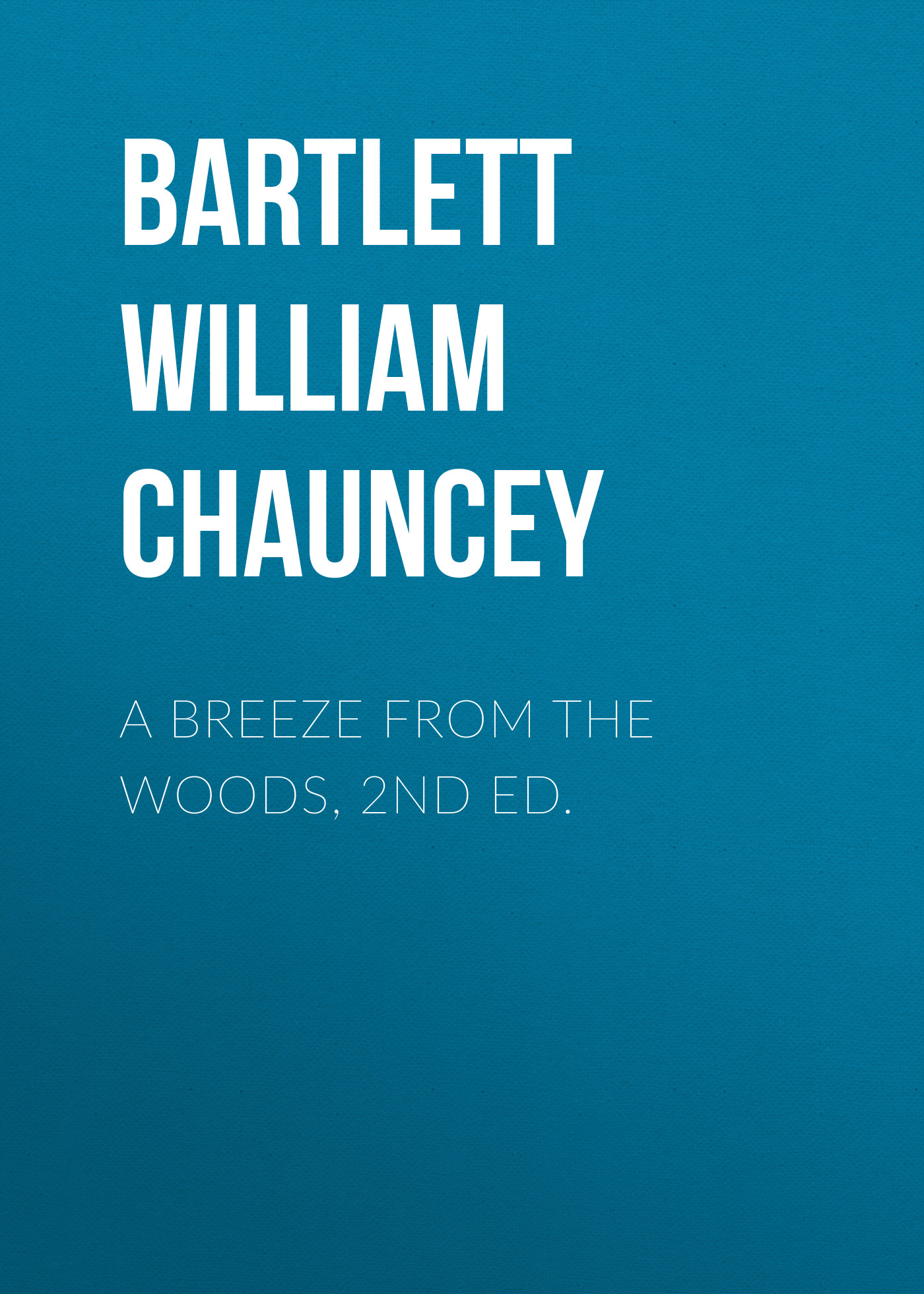 Bartlett William Chauncey A Breeze from the Woods, 2nd Ed.