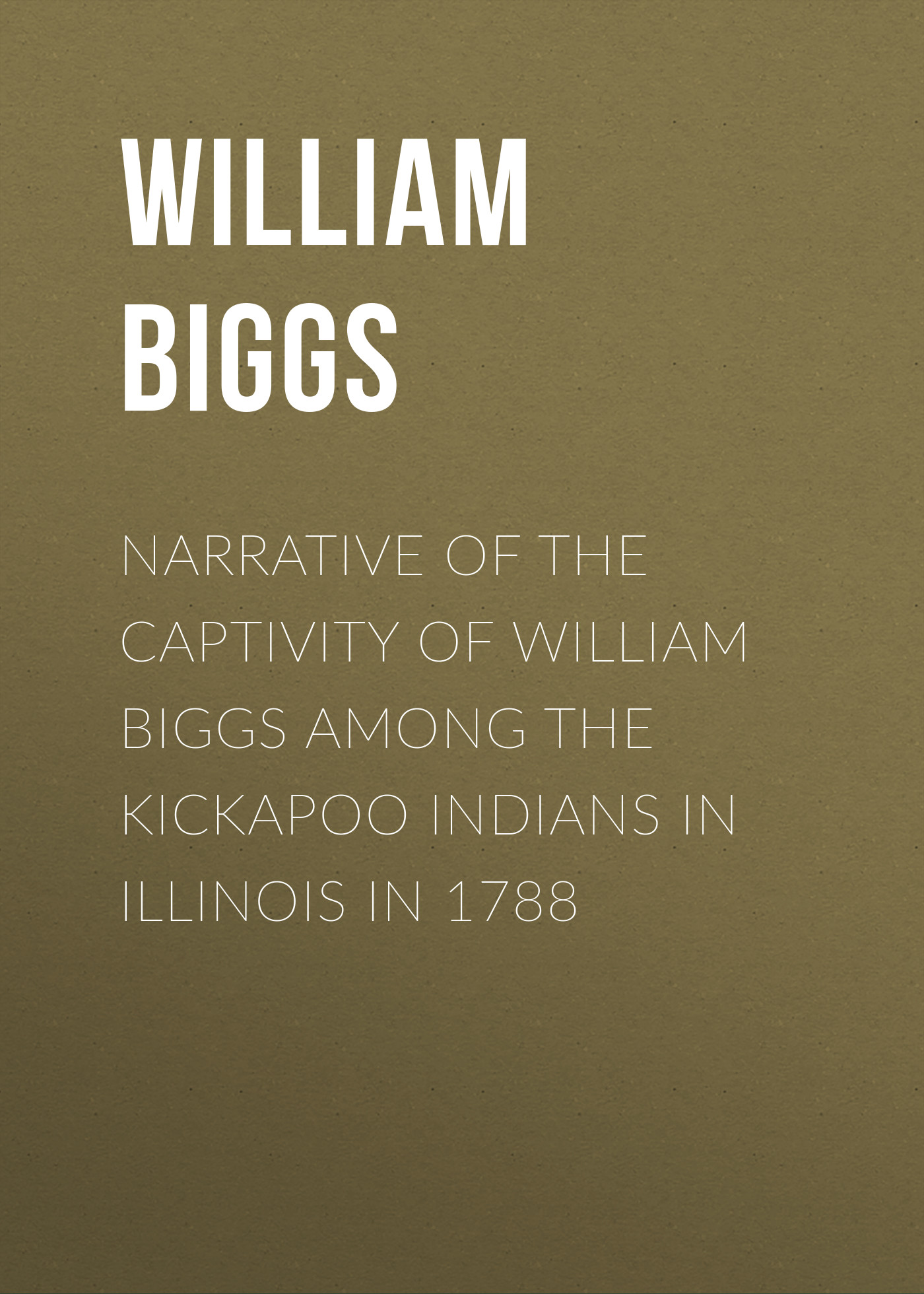 Biggs William Narrative of the Captivity of William Biggs among the Kickapoo Indians in Illinois in 1788