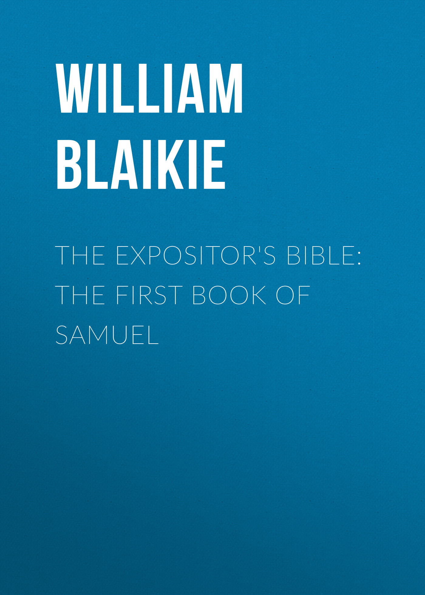 William Garden Blaikie The Expositor's Bible: The First Book of Samuel bennett william henry the expositor s bible the books of chronicles