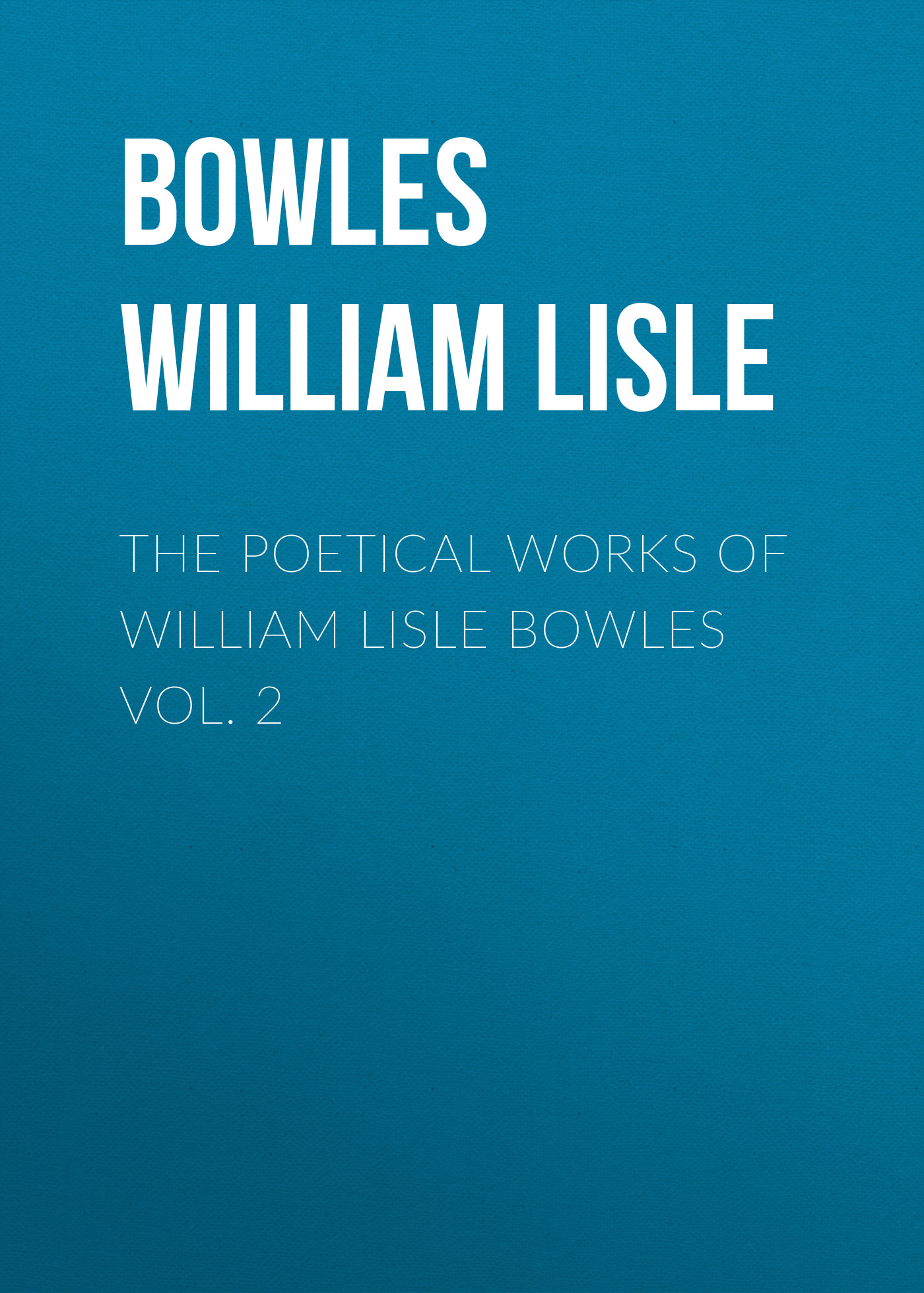 Bowles William Lisle The Poetical Works of William Lisle Bowles Vol. 2 william king the poetical works vol 2