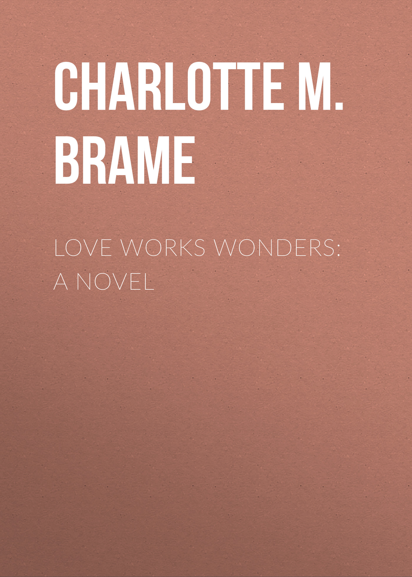 Charlotte M. Brame Love Works Wonders: A Novel charlotte m brame a mad love