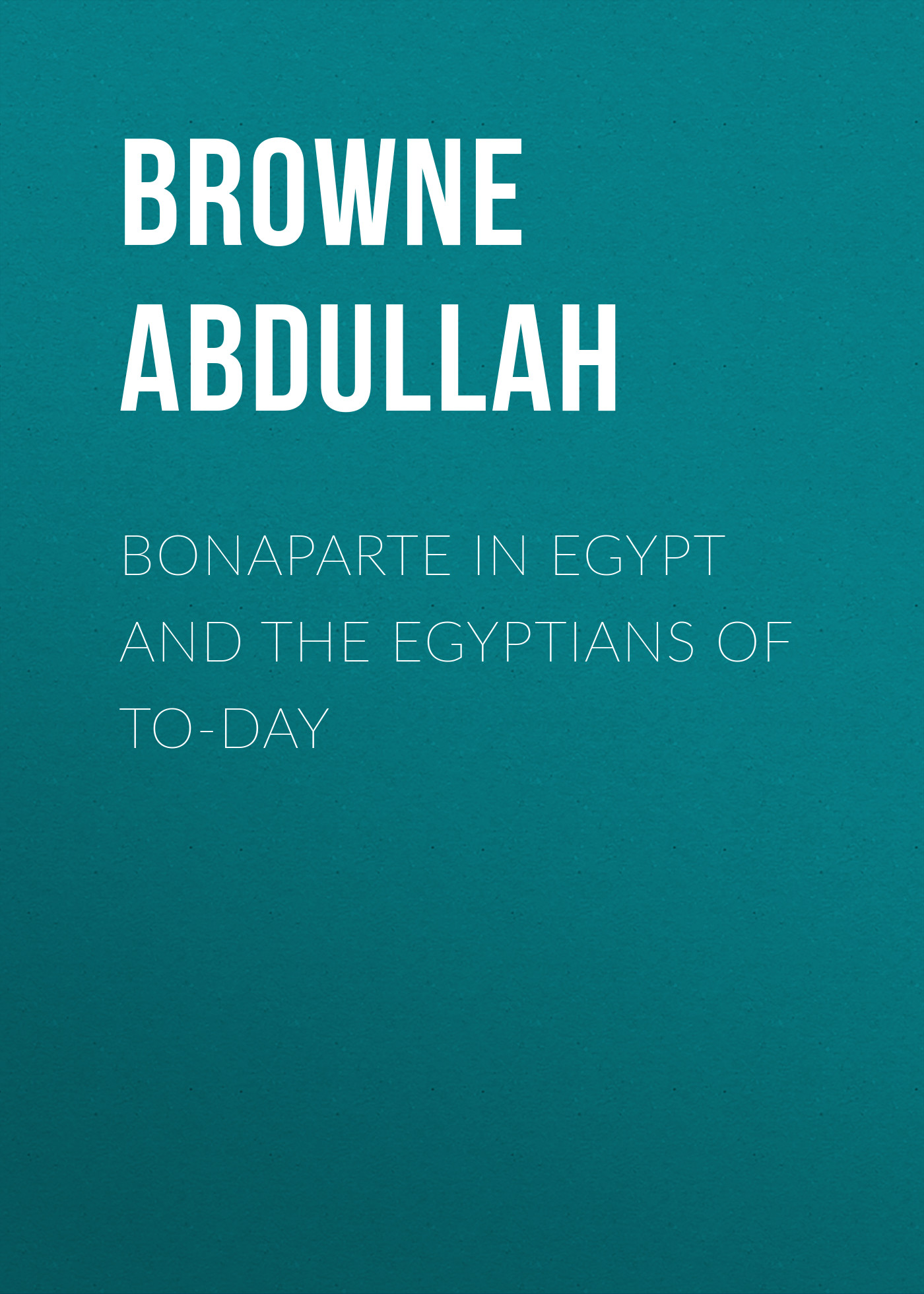 Browne Abdullah Bonaparte in Egypt and the Egyptians of To-day browne abdullah bonaparte in egypt and the egyptians of to day