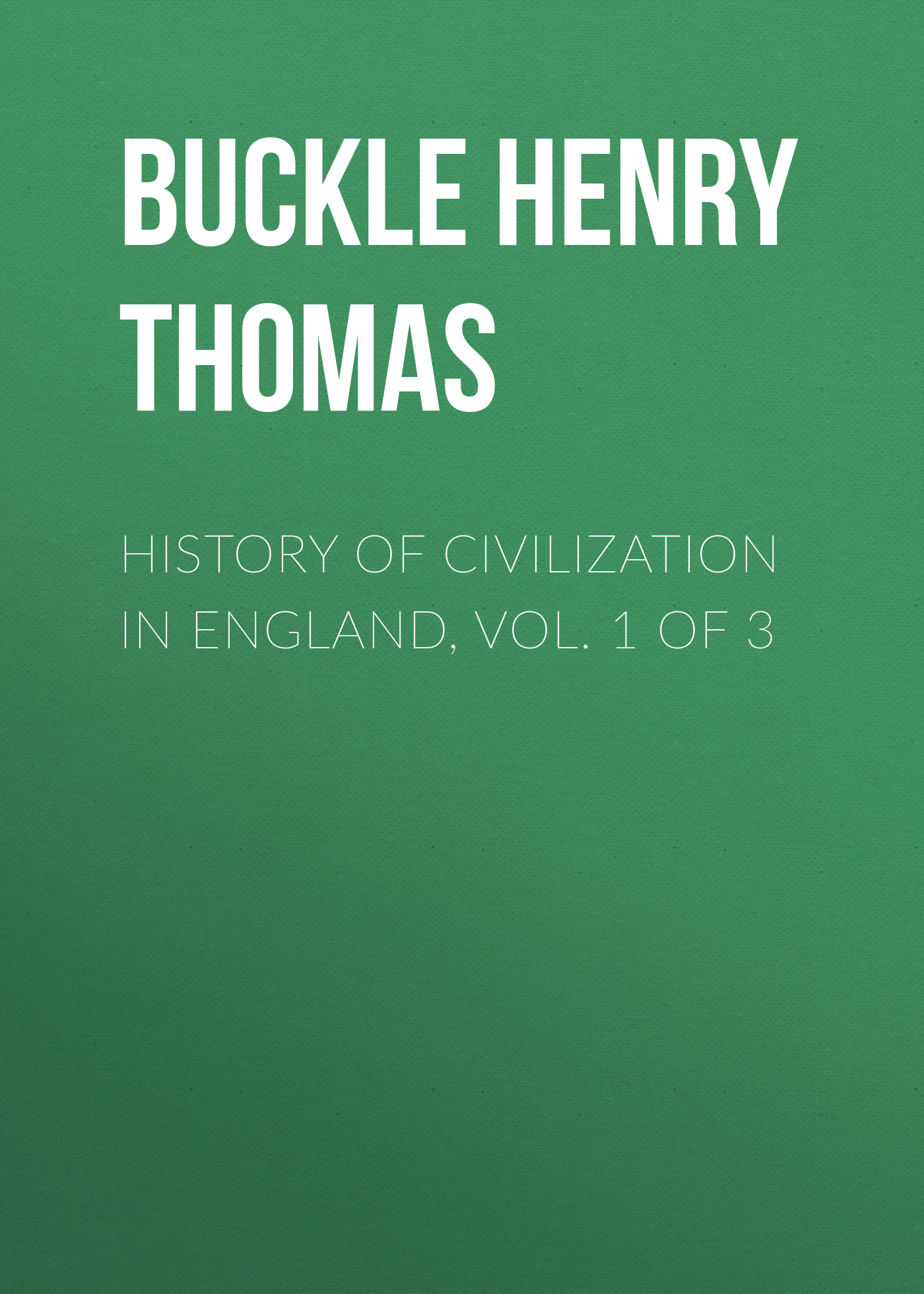 Buckle Henry Thomas History of Civilization in England, Vol. 1 of 3 thomas frognall dibdin bibliotheca spenceriana vol 1