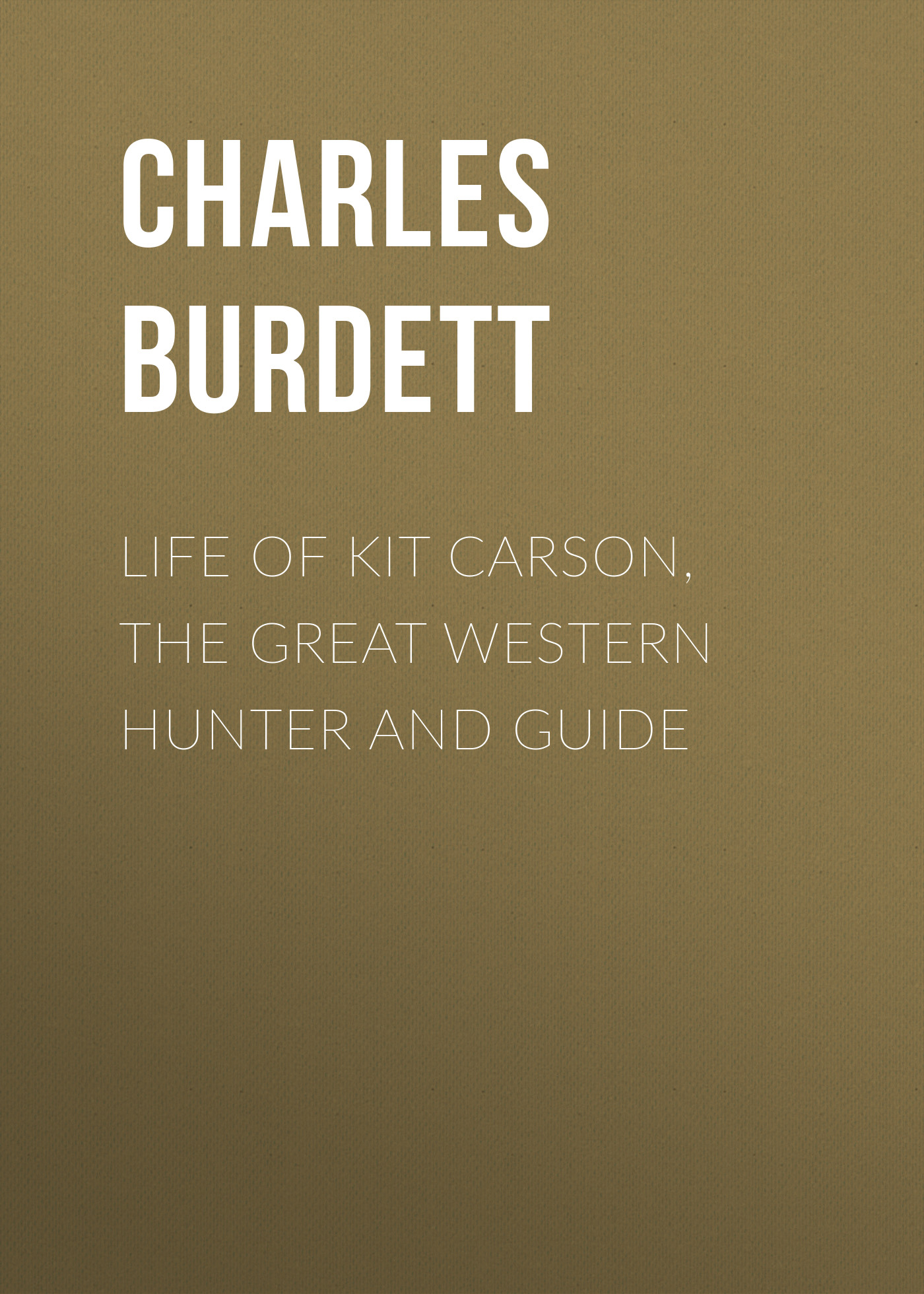 Charles Burdett Life of Kit Carson, the Great Western Hunter and Guide