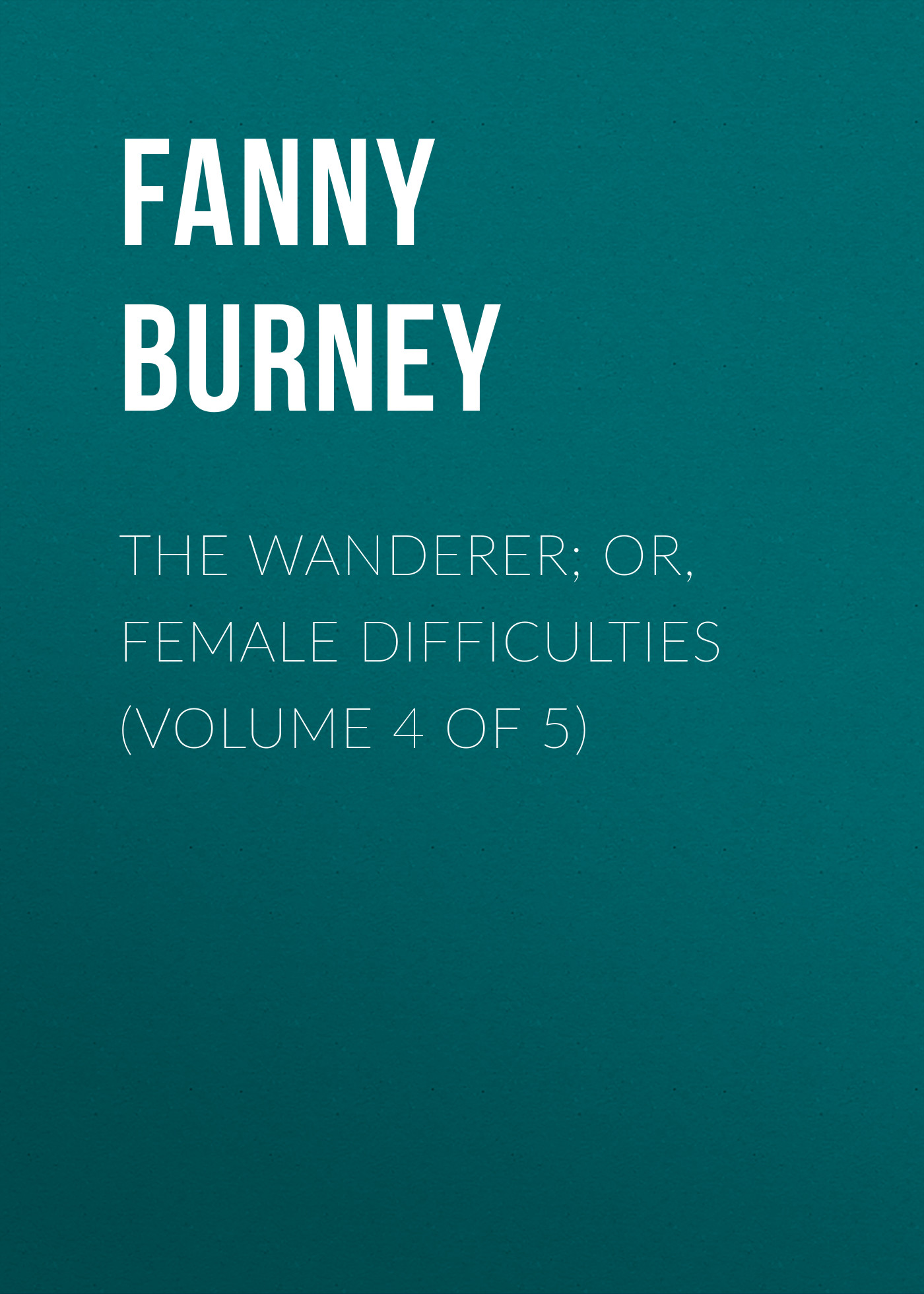 Burney Fanny The Wanderer; or, Female Difficulties (Volume 4 of 5) burney fanny the wanderer or female difficulties volume 5 of 5