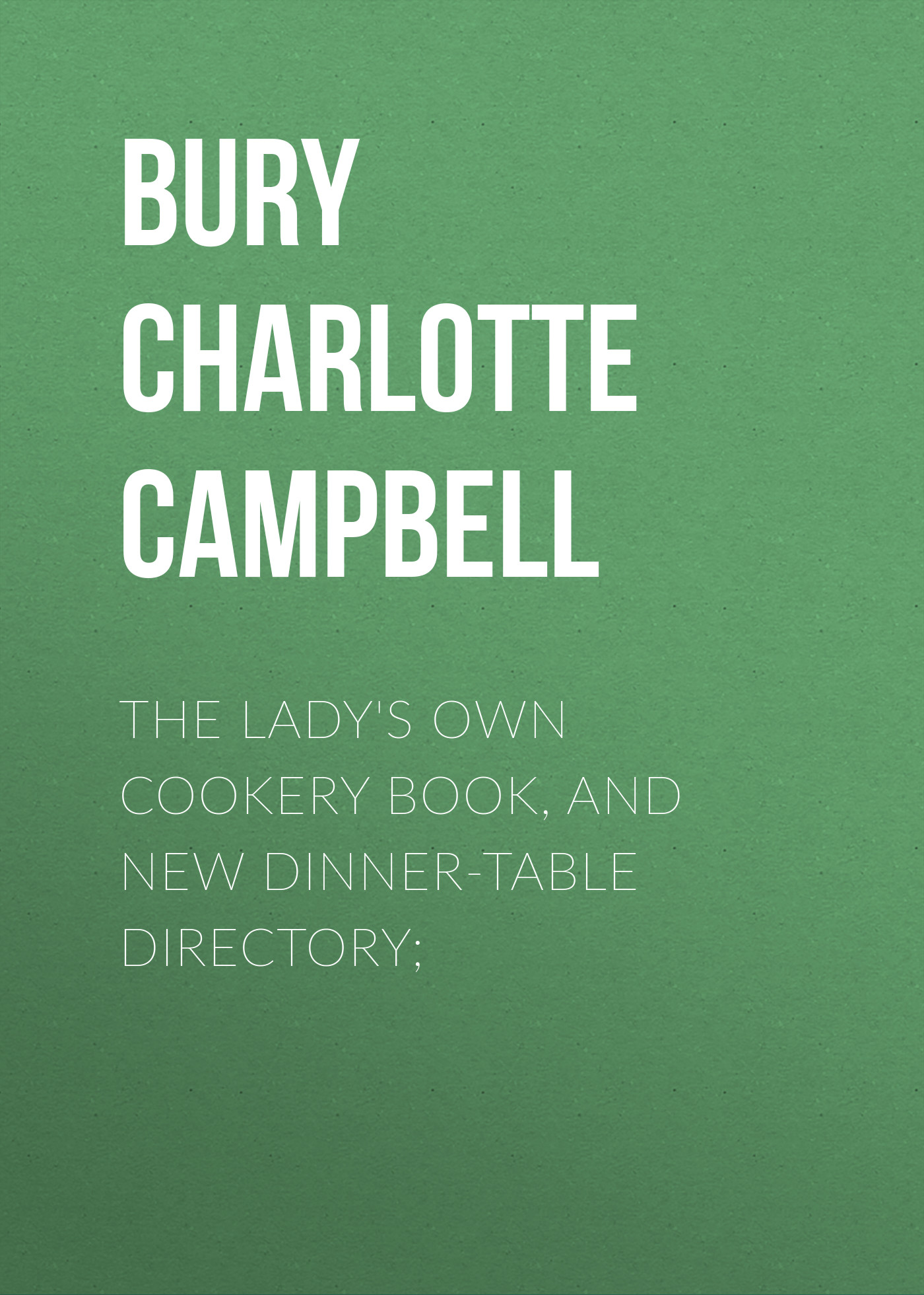 Bury Charlotte Campbell The Lady's Own Cookery Book, and New Dinner-Table Directory;