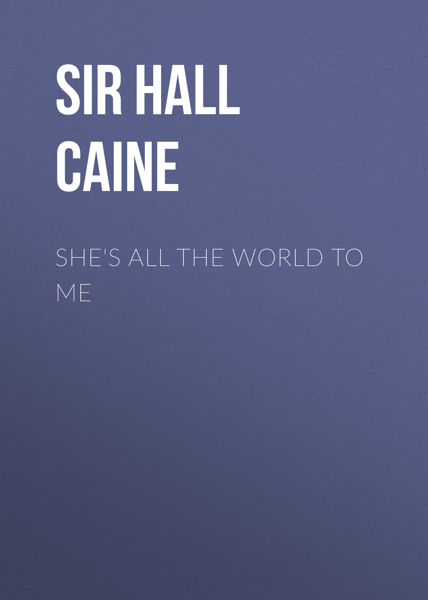 Sir Hall Caine She's All the World to Me sir hall caine the white prophet volume ii of 2