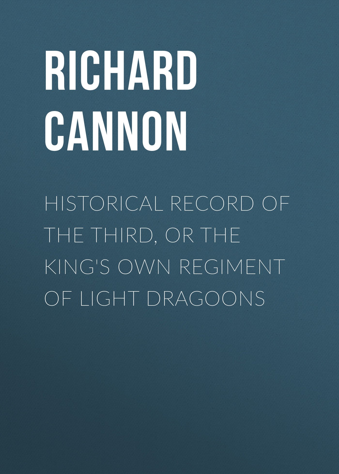 Cannon Richard Historical Record of the Third, Or the King's Own Regiment of Light Dragoons cannon richard historical record of the ninth or the east norfolk regiment of foot microform