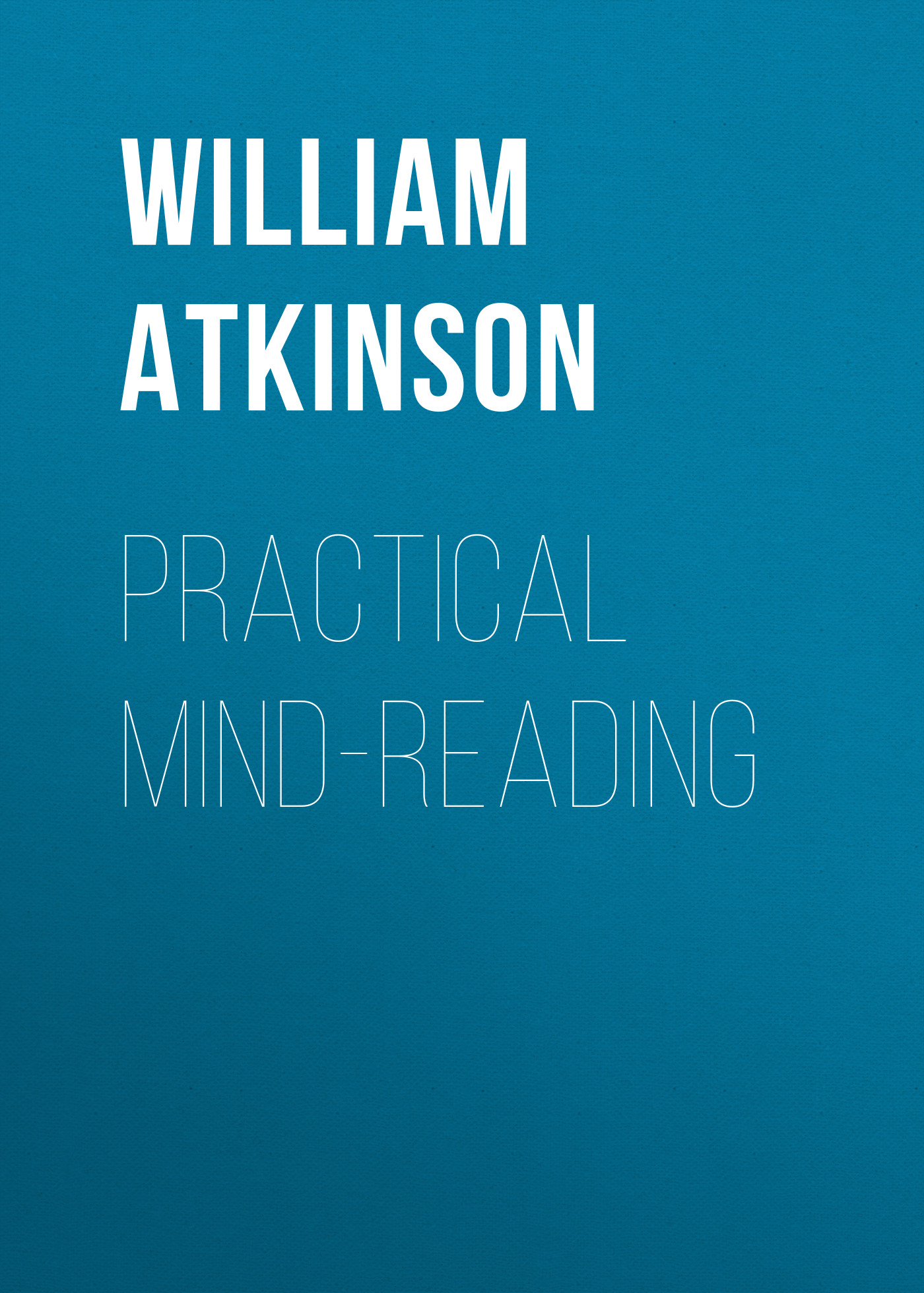 Atkinson William Walker Practical Mind-Reading atkinson william walker your mind and how to use it a manual of practical psychology